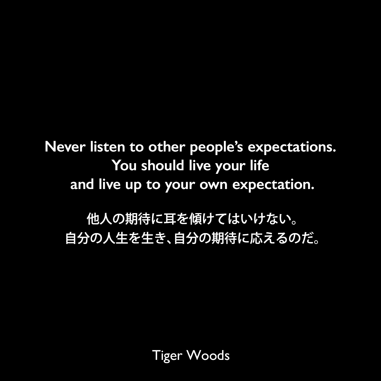 Never listen to other people's expectations. You should live your life and live up to your own expectation.他人の期待に耳を傾けてはいけない。自分の人生を生き、自分の期待に応えるのだ。