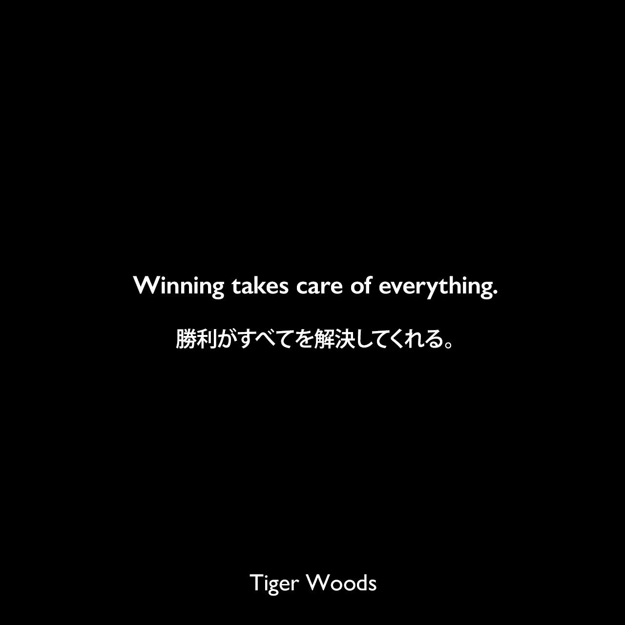 Winning takes care of everything.勝利がすべてを解決してくれる。Tiger Woods