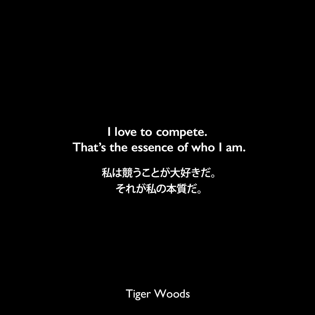 I love to compete. That's the essence of who I am.私は競うことが大好きだ。それが私の本質だ。- 2006年 CBNnews.comよりTiger Woods