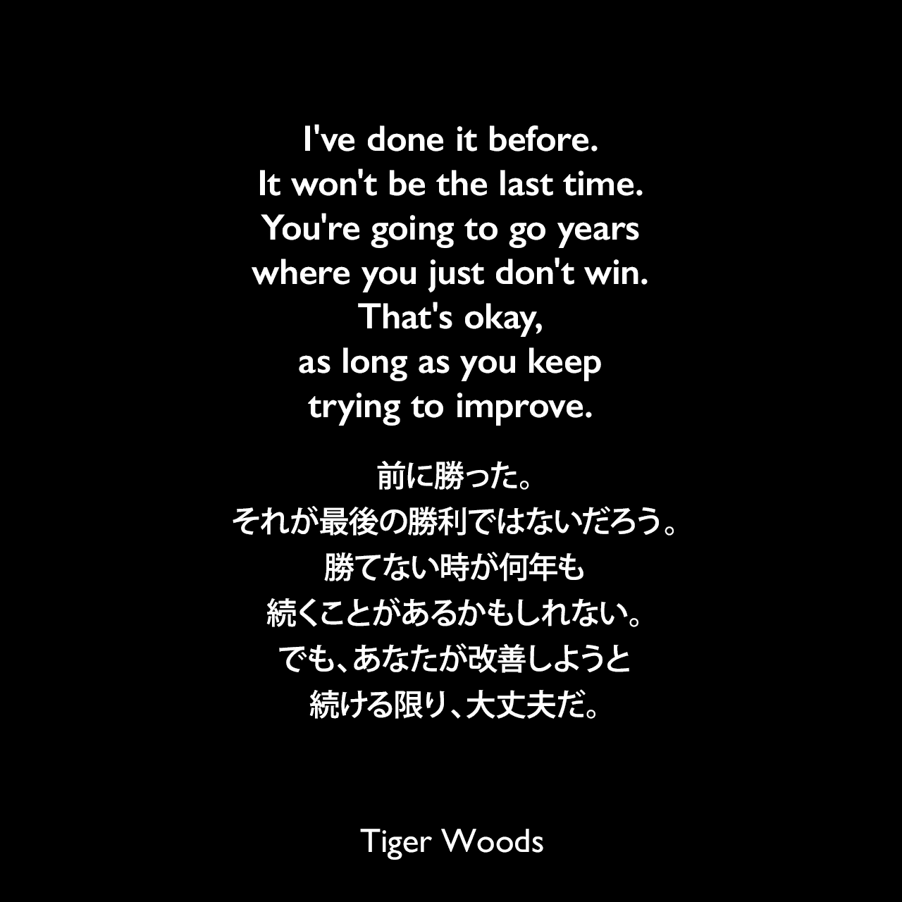 I've done it before. It won't be the last time. You're going to go years where you just don't win. That's okay, as long as you keep trying to improve.前に勝った。それが最後の勝利ではないだろう。勝てない時が何年も続くことがあるかもしれない。でも、あなたが改善しようと続ける限り、大丈夫だ。- 2003年8月のインタビューで