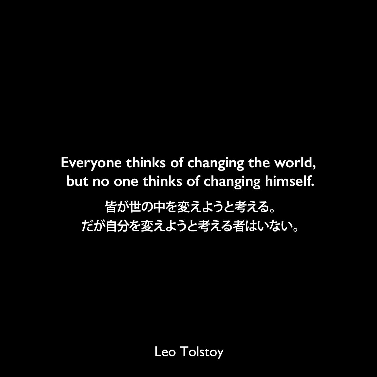 Everyone thinks of changing the world, but no one thinks of changing himself.皆が世の中を変えようと考える。だが自分を変えようと考える者はいない。Leo Tolstoy