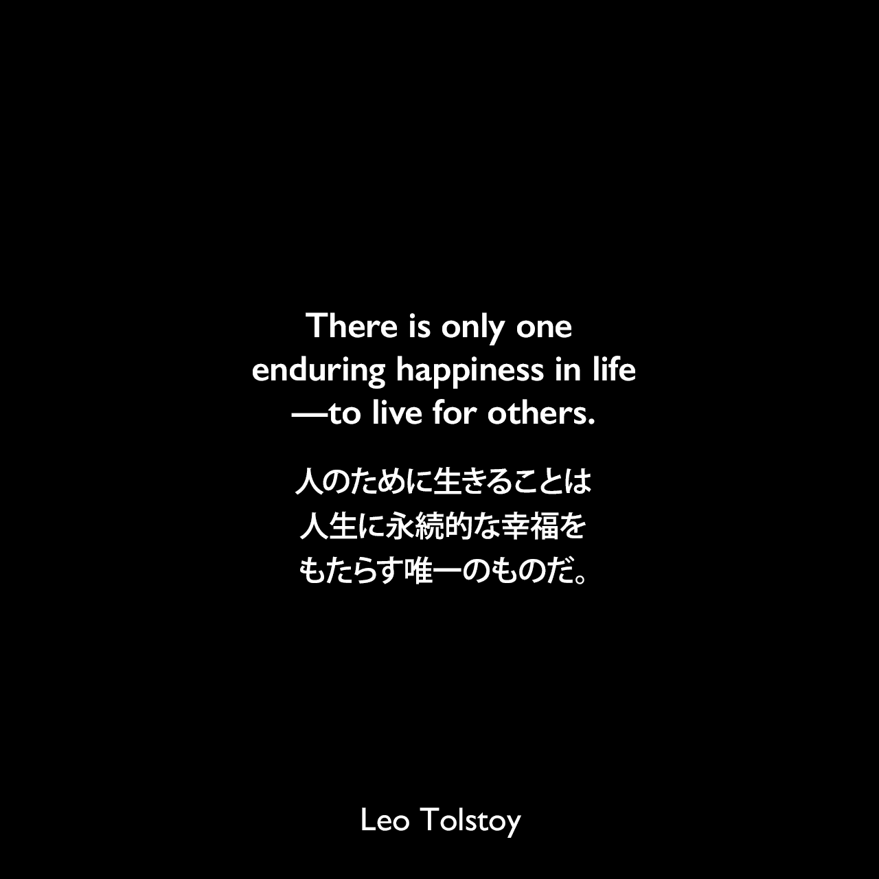There is only one enduring happiness in life—to live for others.人のために生きることは、人生に永続的な幸福をもたらす唯一のものだ。- トルストイによる本「幸せな家庭」より
