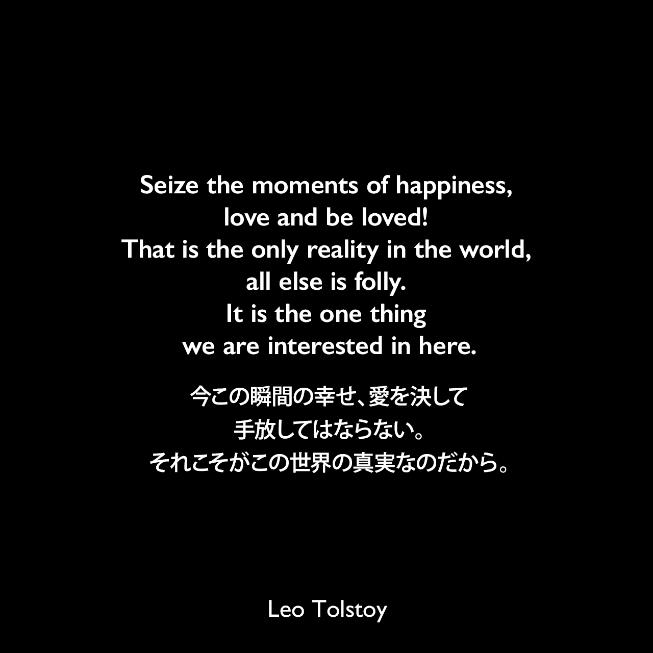 Seize the moments of happiness, love and be loved! That is the only reality in the world, all else is folly. It is the one thing we are interested in here.今この瞬間の幸せ、愛を決して手放してはならない。それこそがこの世界の真実なのだから。- トルストイによる小説「戦争と平和」よりLeo Tolstoy