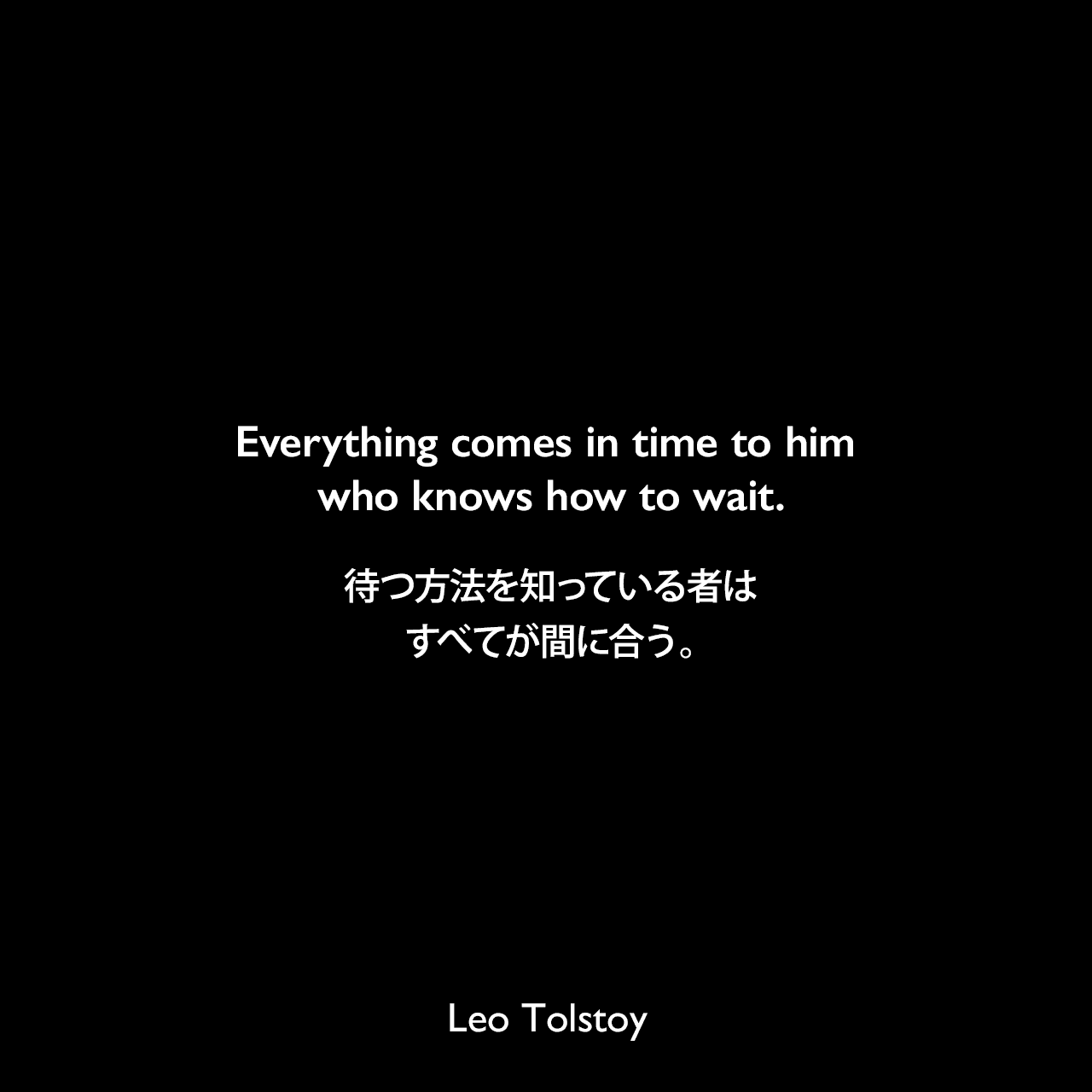 Everything comes in time to him who knows how to wait.待つ方法を知っている者は、すべてが間に合う。- トルストイによる小説「戦争と平和」よりLeo Tolstoy