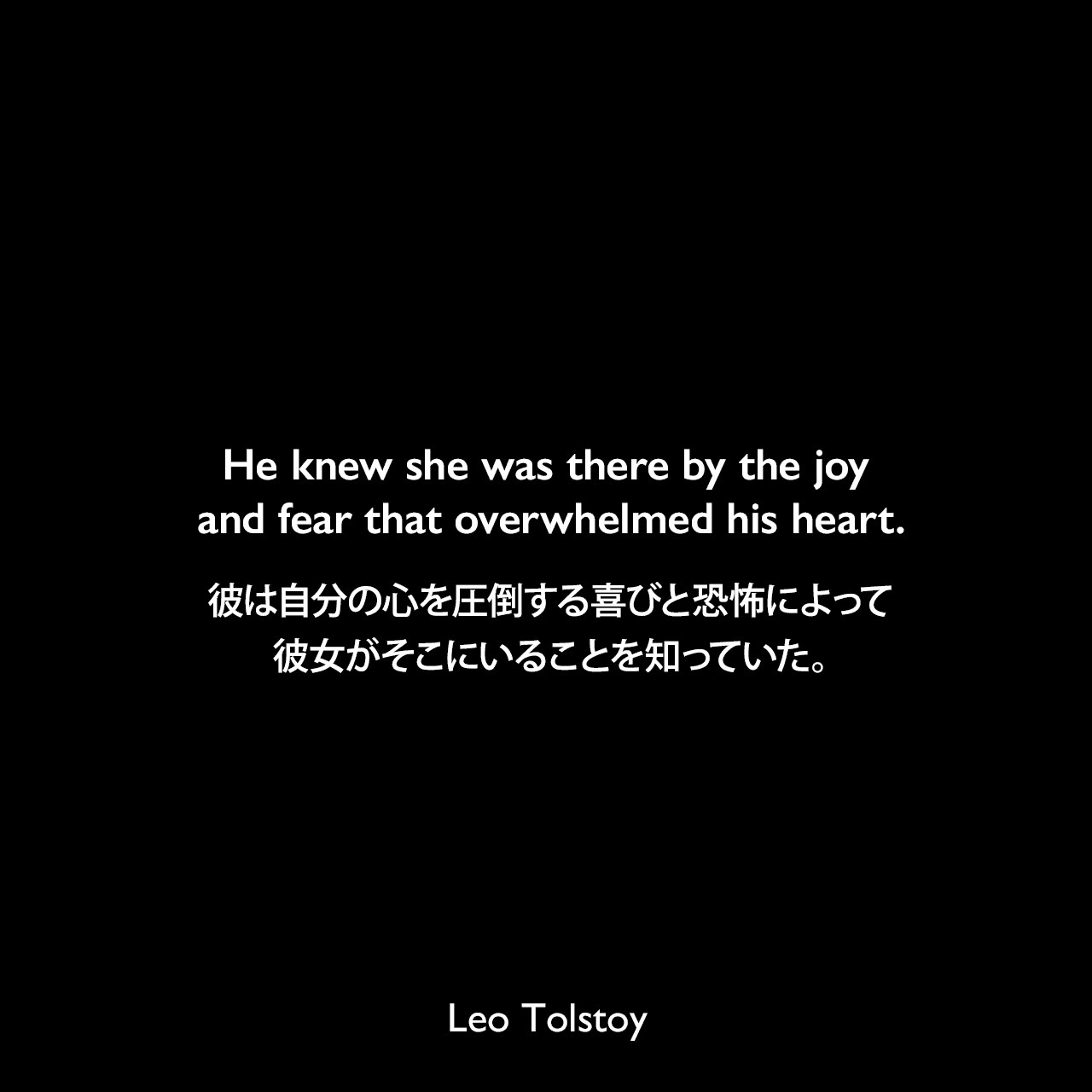He knew she was there by the joy and fear that overwhelmed his heart.彼は自分の心を圧倒する喜びと恐怖によって、彼女がそこにいることを知っていた。- トルストイによる小説「アンナ・カレーニナ」よりLeo Tolstoy