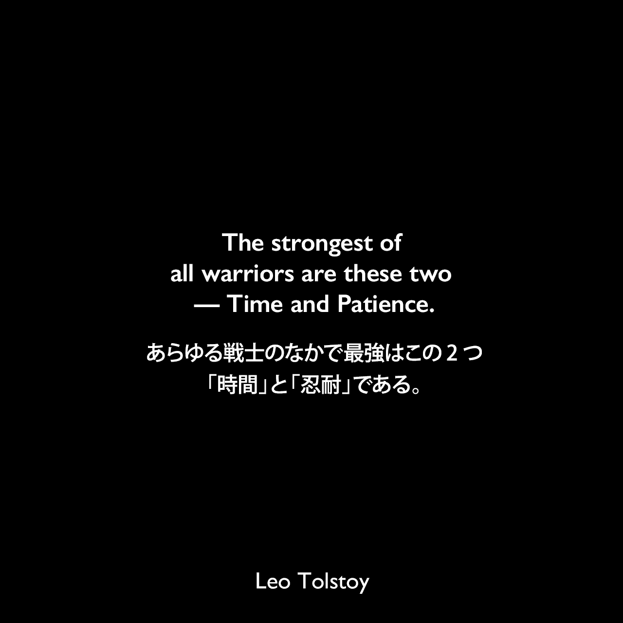 The strongest of all warriors are these two — Time and Patience.あらゆる戦士のなかで最強はこの2つ、「時間」と「忍耐」である。- トルストイによる小説「戦争と平和」より