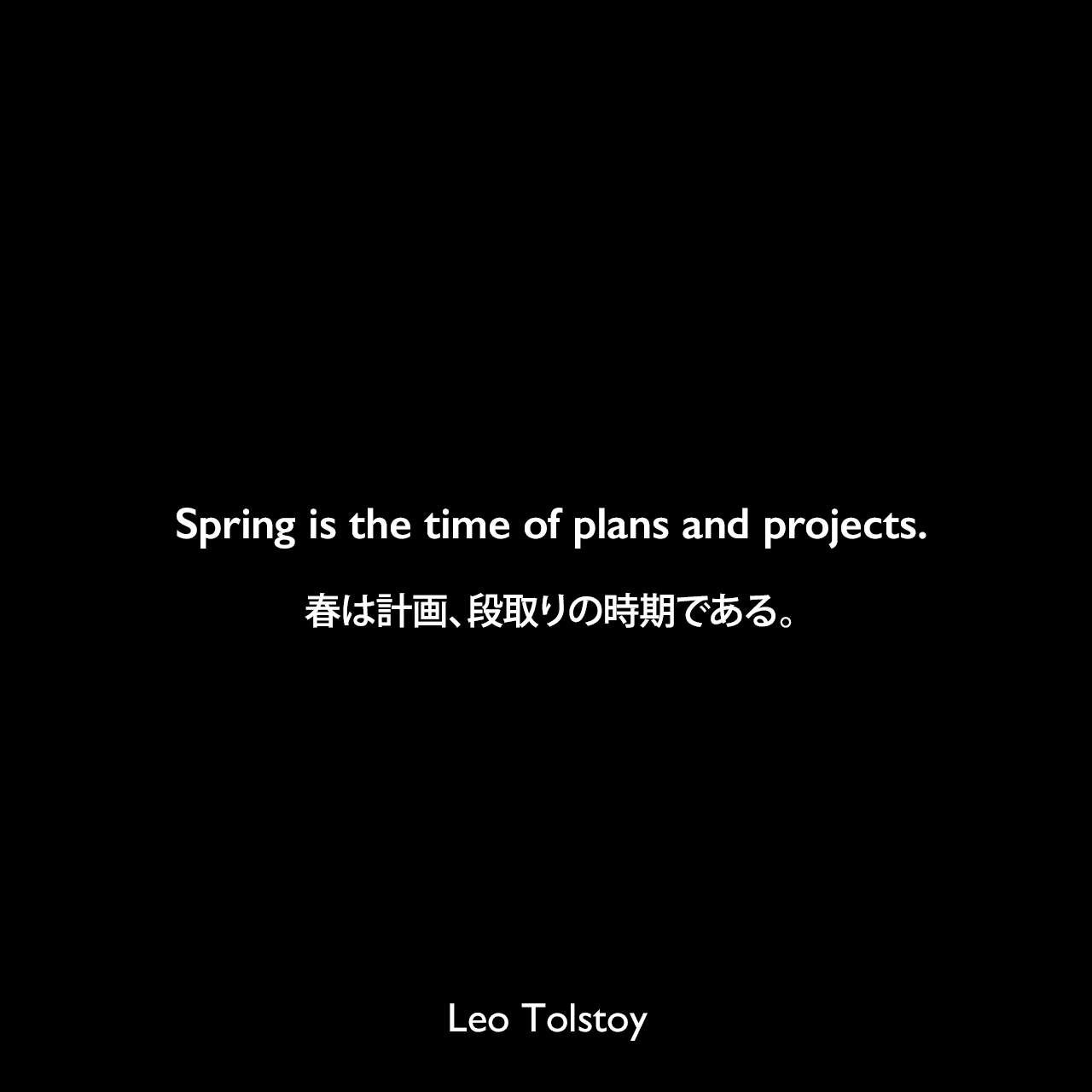 Spring is the time of plans and projects.春は計画、段取りの時期である。- トルストイによる小説「アンナ・カレーニナ」よりLeo Tolstoy