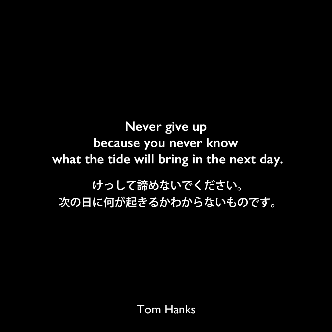 Never give up because you never know what the tide will bring in the next day.けっして諦めないでください。次の日に何が起きるかわからないものです。