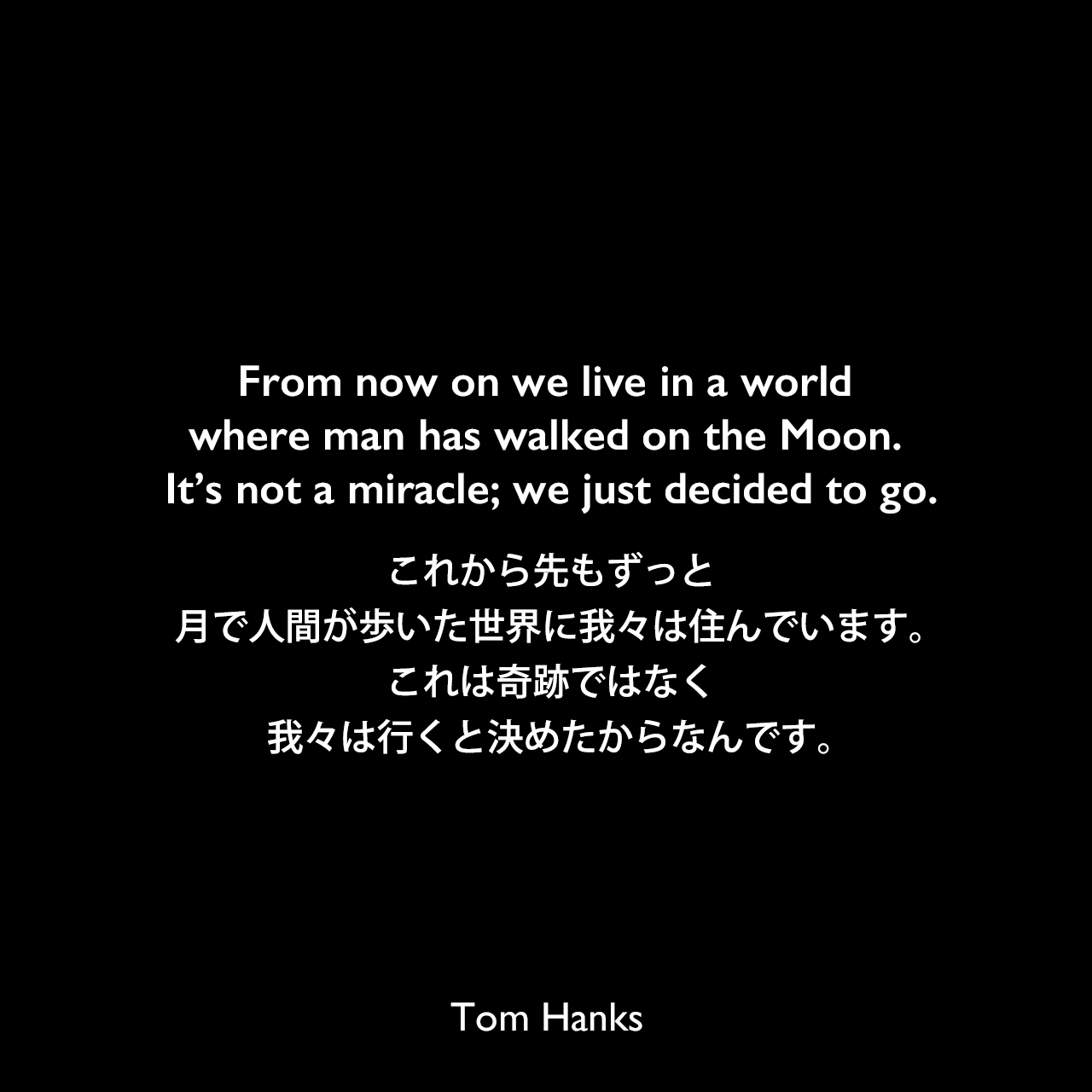 From now on we live in a world where man has walked on the Moon. It's not a miracle; we just decided to go.これから先もずっと、月で人間が歩いた世界に我々は住んでいます。これは奇跡ではなく、我々は行くと決めたからなんです。Tom Hanks