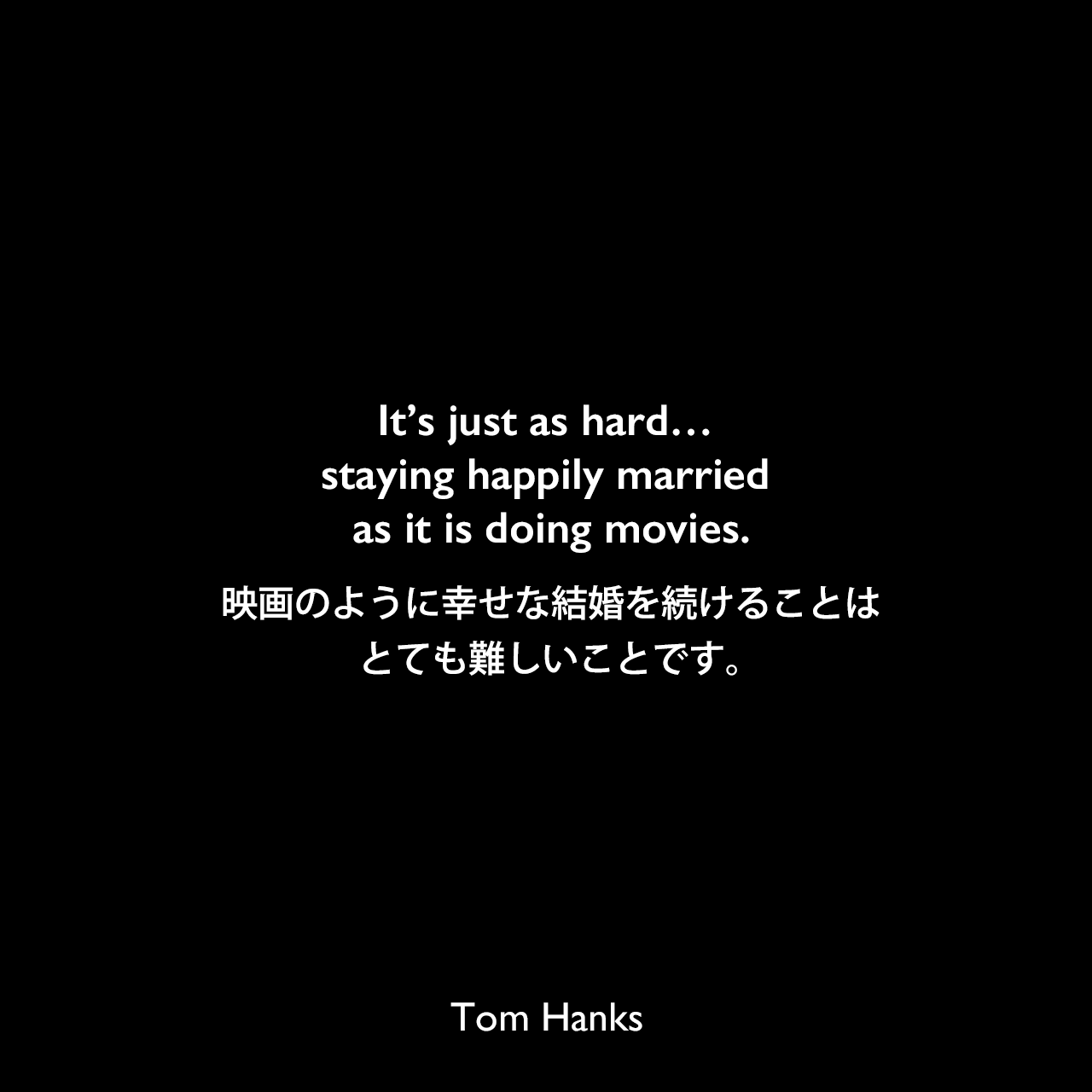It's just as hard… staying happily married as it is doing movies.映画のように幸せな結婚を続けることはとても難しいことです。