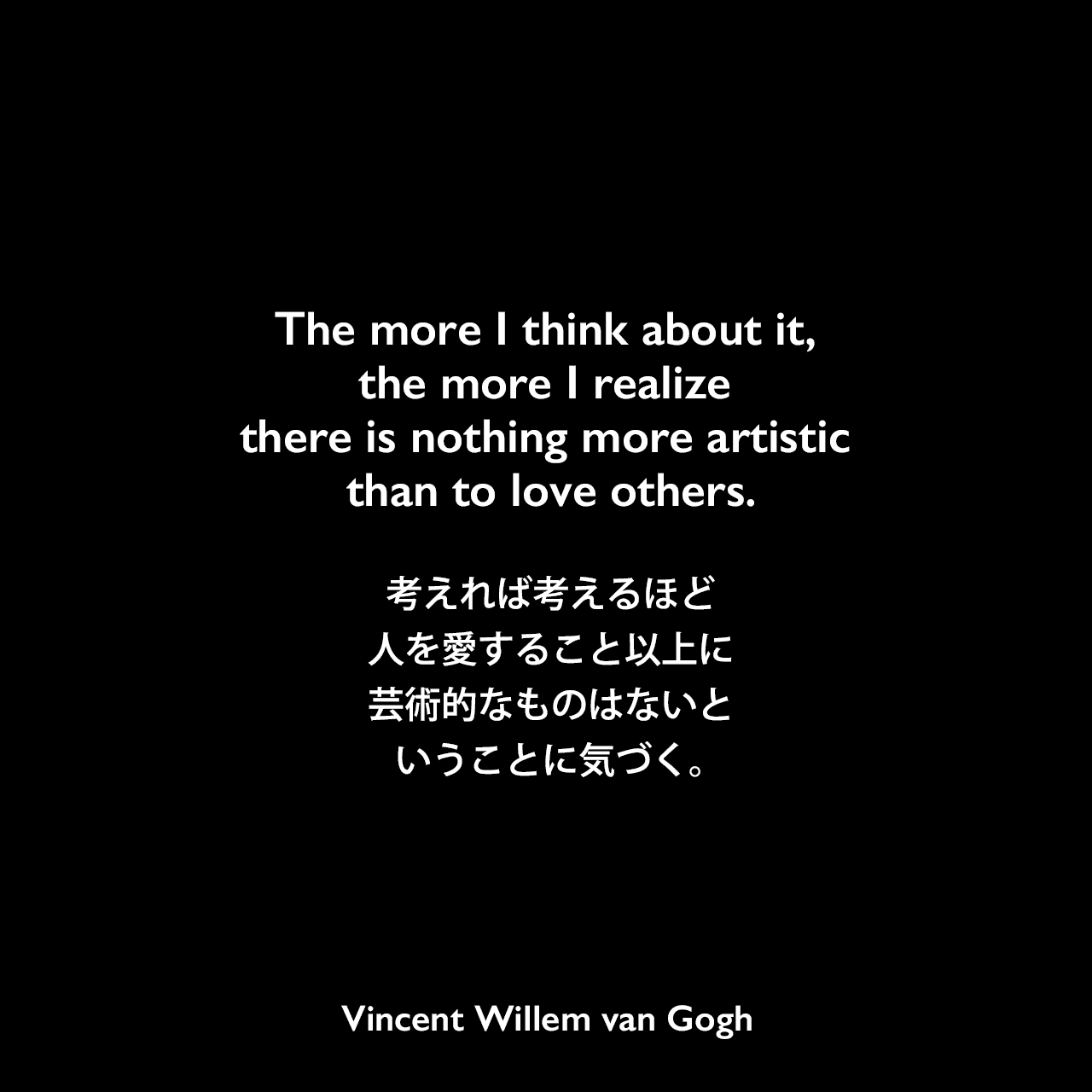 The more I think about it, the more I realize there is nothing more artistic than to love others.考えれば考えるほど、人を愛すること以上に芸術的なものはないということに気づく。- Mary Engelbreitの本「Mary Engelbreit's Words To Live By」より