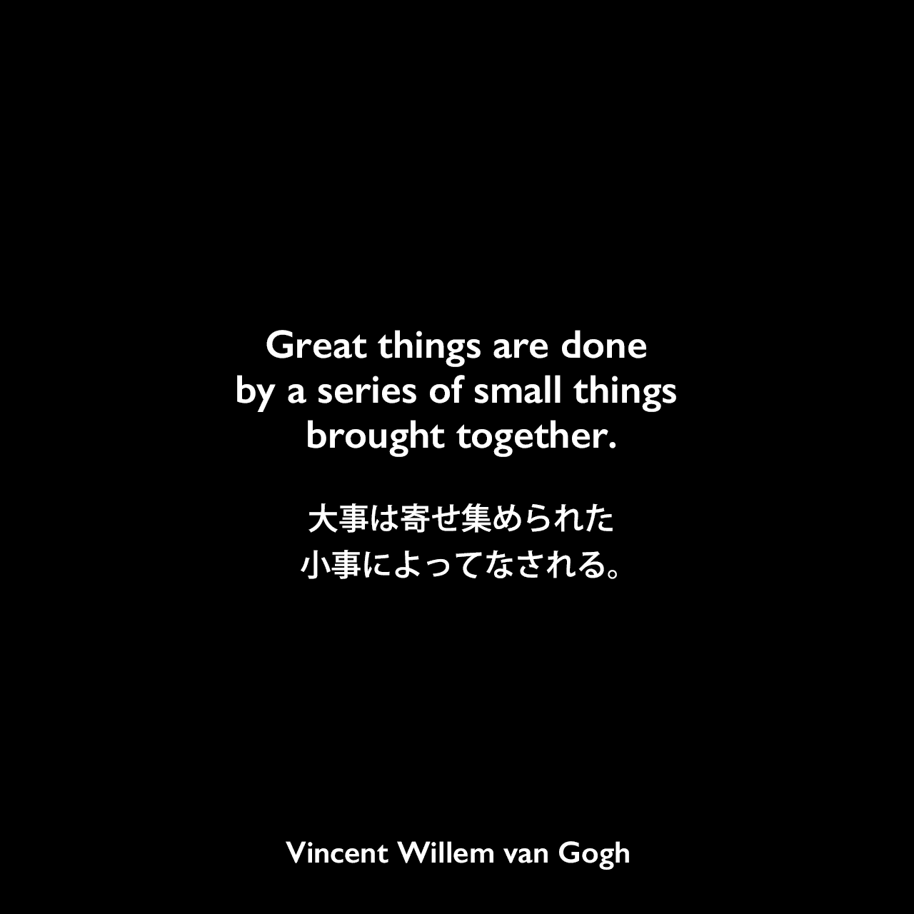 Great things are done by a series of small things brought together.大事は寄せ集められた小事によってなされる。- ゴッホの弟テオへ宛てた手紙よりVincent Willem van Gogh
