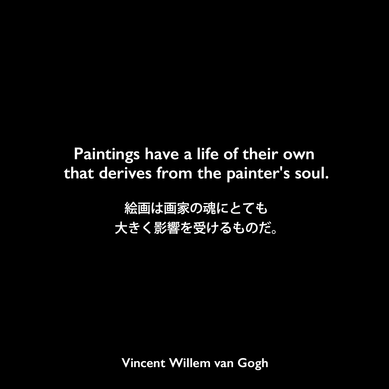 Paintings have a life of their own that derives from the painter's soul.絵画は画家の魂にとても大きく影響を受けるものだ。Vincent Willem van Gogh
