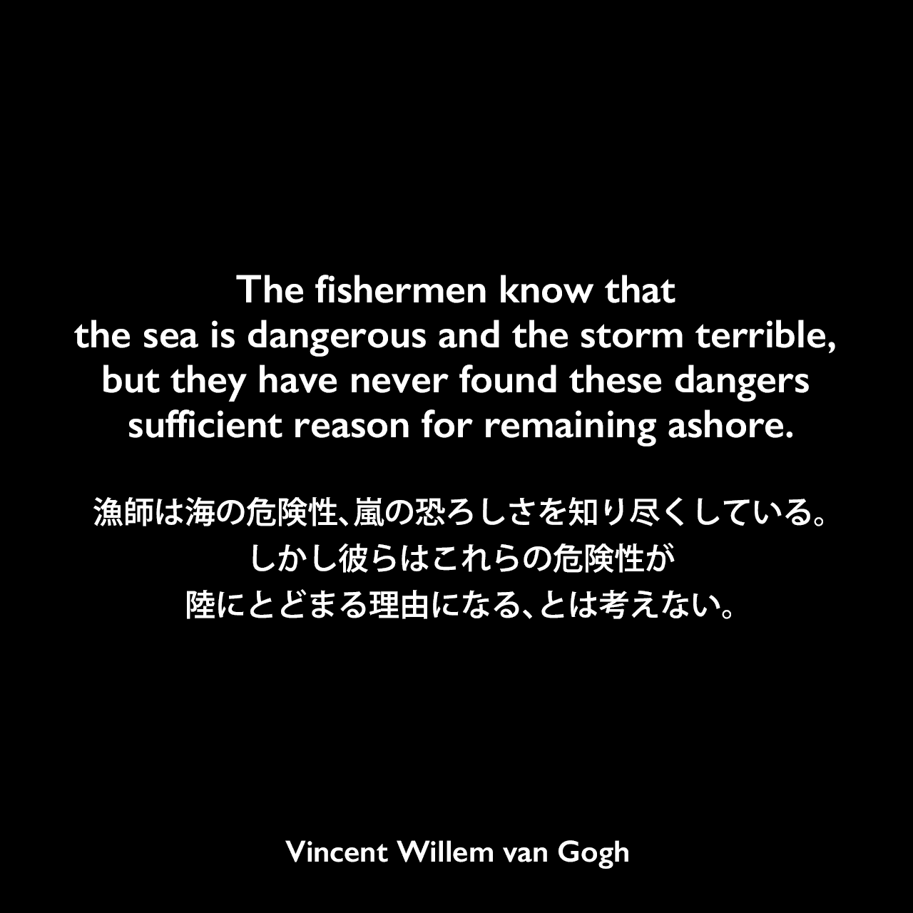 The fishermen know that the sea is dangerous and the storm terrible, but they have never found these dangers sufficient reason for remaining ashore.漁師は海の危険性、嵐の恐ろしさを知り尽くしている。しかし彼らはこれらの危険性が陸にとどまる理由になる、とは考えない。Vincent Willem van Gogh
