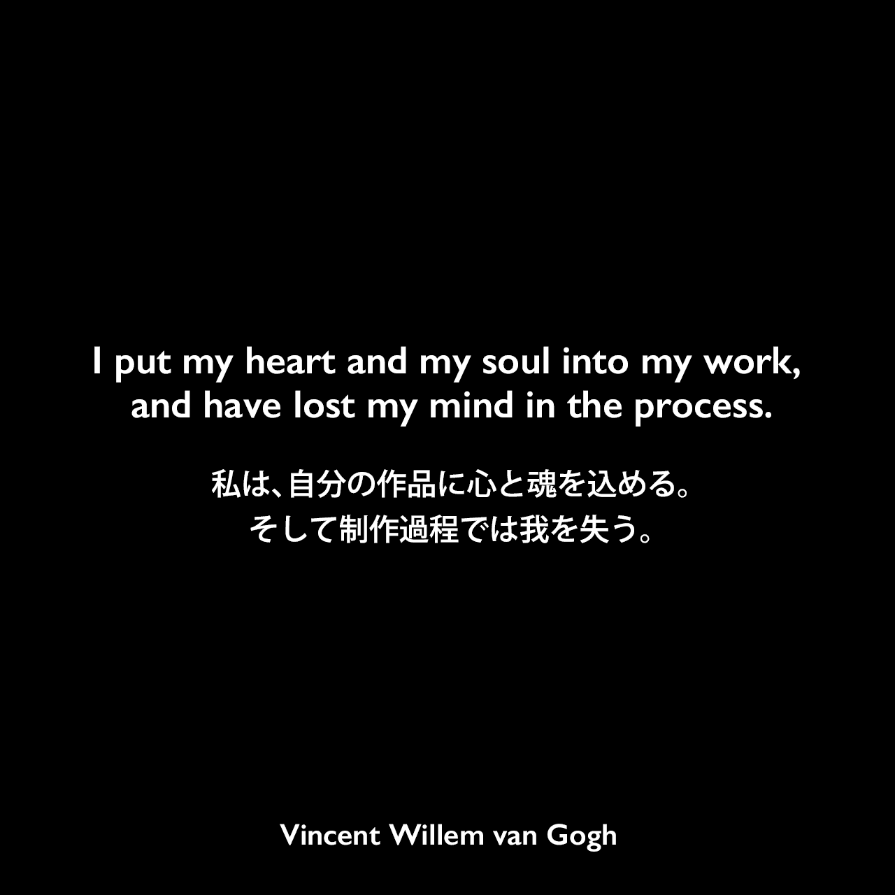 I put my heart and my soul into my work, and have lost my mind in the process.私は、自分の作品に心と魂を込める。そして制作過程では我を失う。Vincent Willem van Gogh