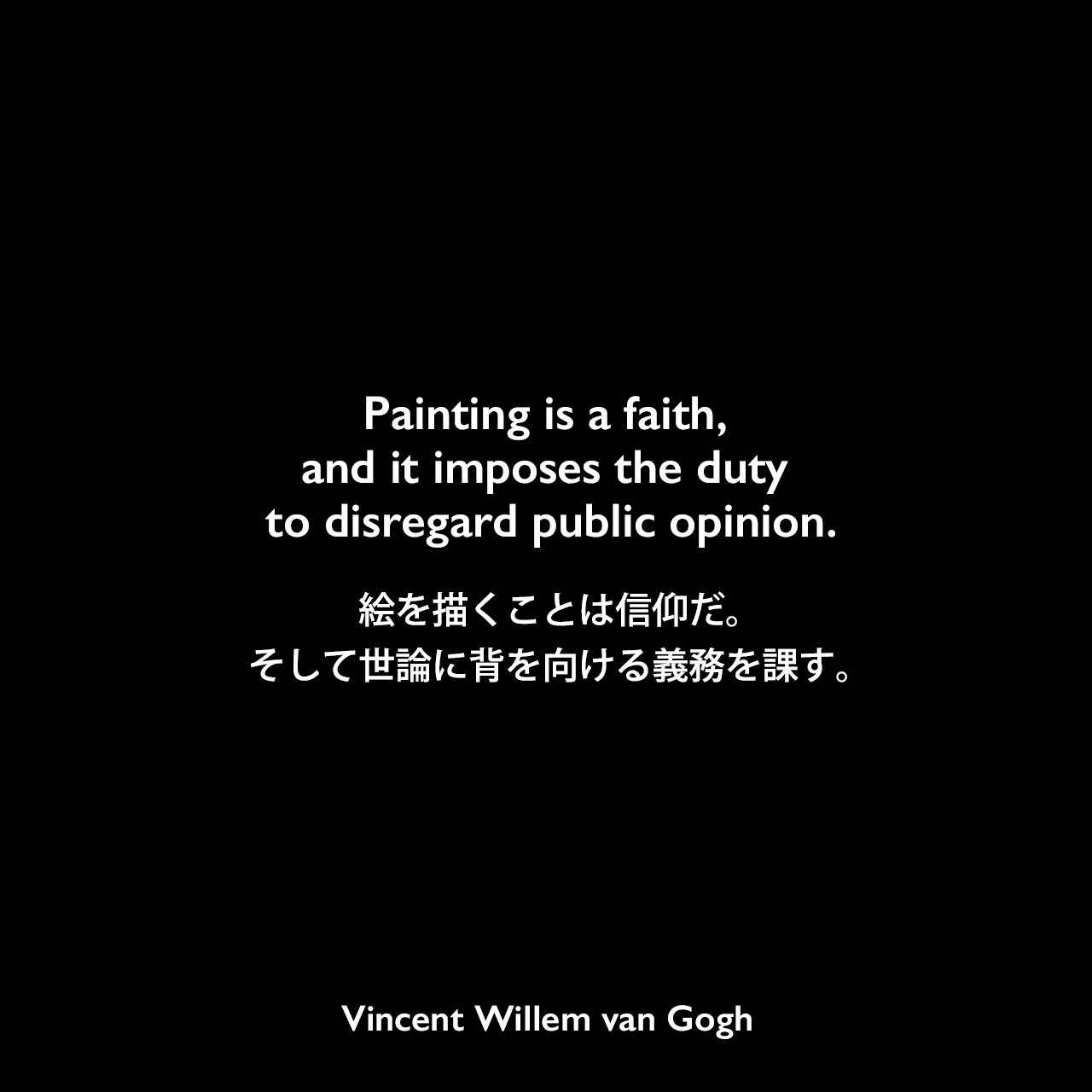 Painting is a faith, and it imposes the duty to disregard public opinion.絵を描くことは信仰だ。そして世論に背を向ける義務を課す。Vincent Willem van Gogh