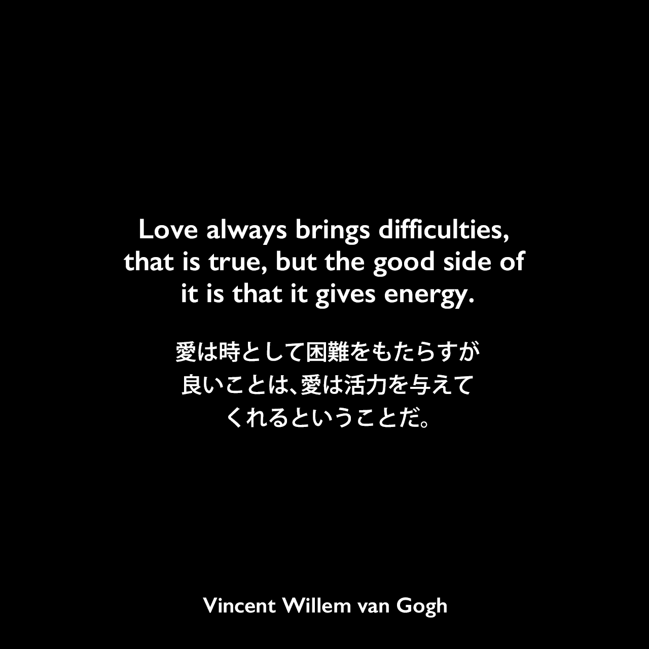 Love always brings difficulties, that is true, but the good side of it is that it gives energy.愛は時として困難をもたらすが、良いことは、愛は活力を与えてくれるということだ。
