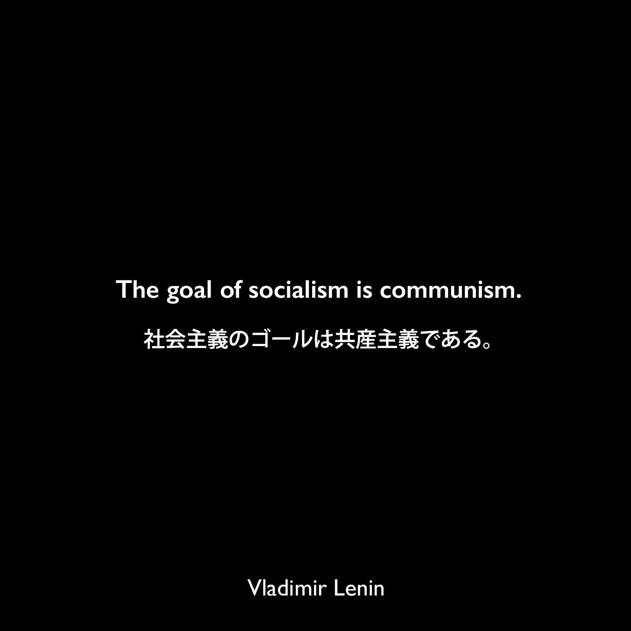 The goal of socialism is communism.社会主義のゴールは共産主義である。Vladimir Lenin