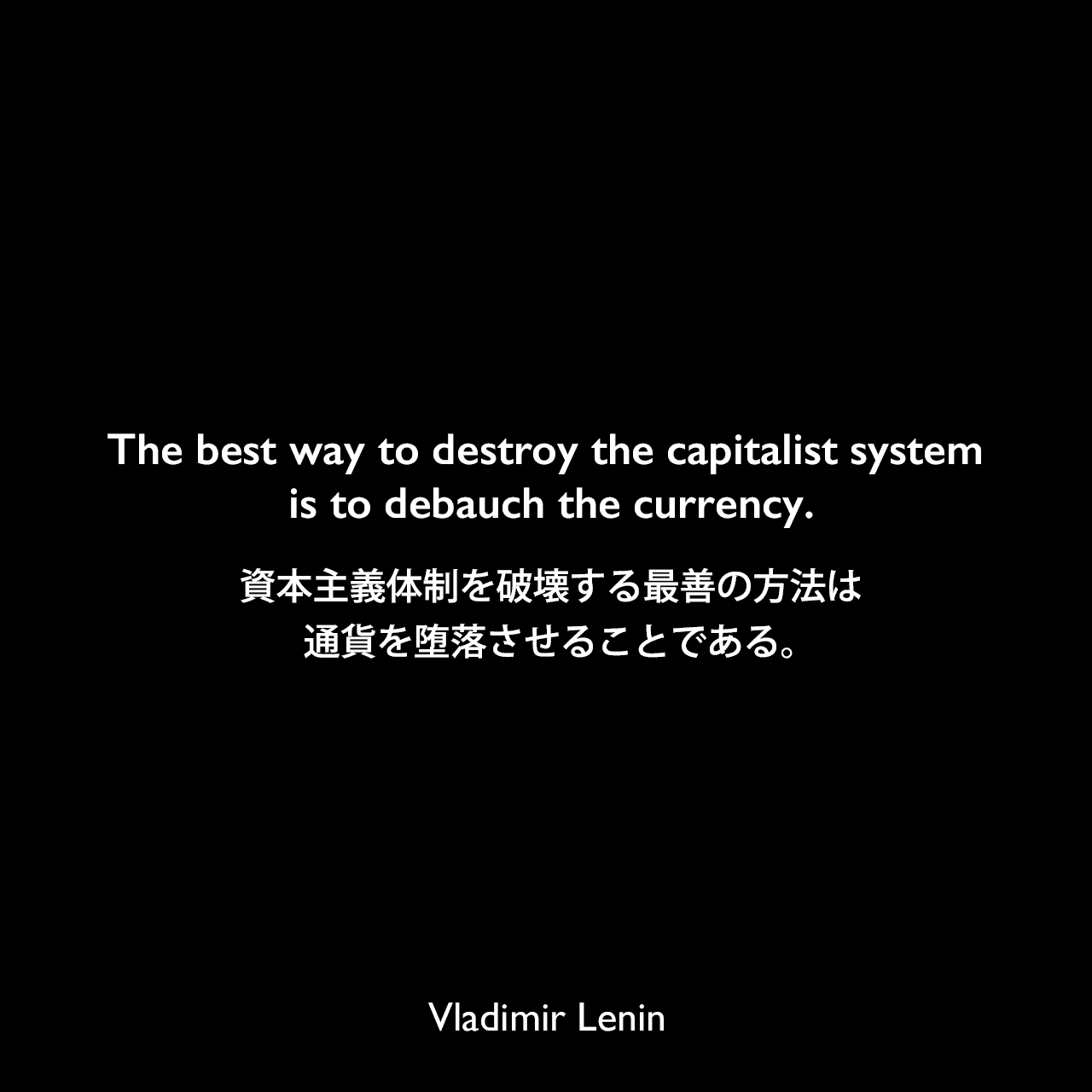 The best way to destroy the capitalist system is to debauch the currency.資本主義体制を破壊する最善の方法は通貨を堕落させることである。- ケインズの本「平和の経済的帰結」よりVladimir Lenin