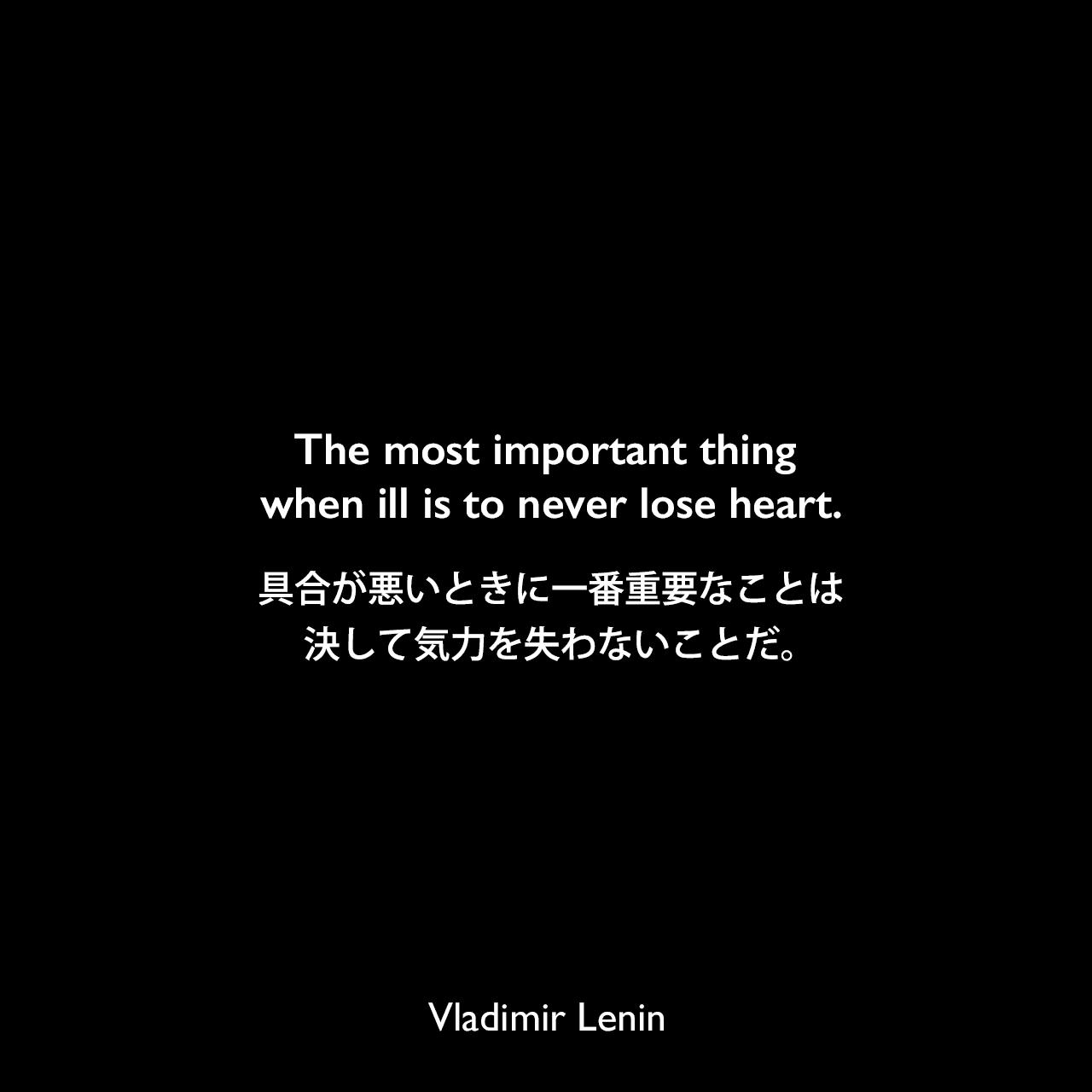 The most important thing when ill is to never lose heart.具合が悪いときに一番重要なことは、決して気力を失わないことだ。Vladimir Lenin