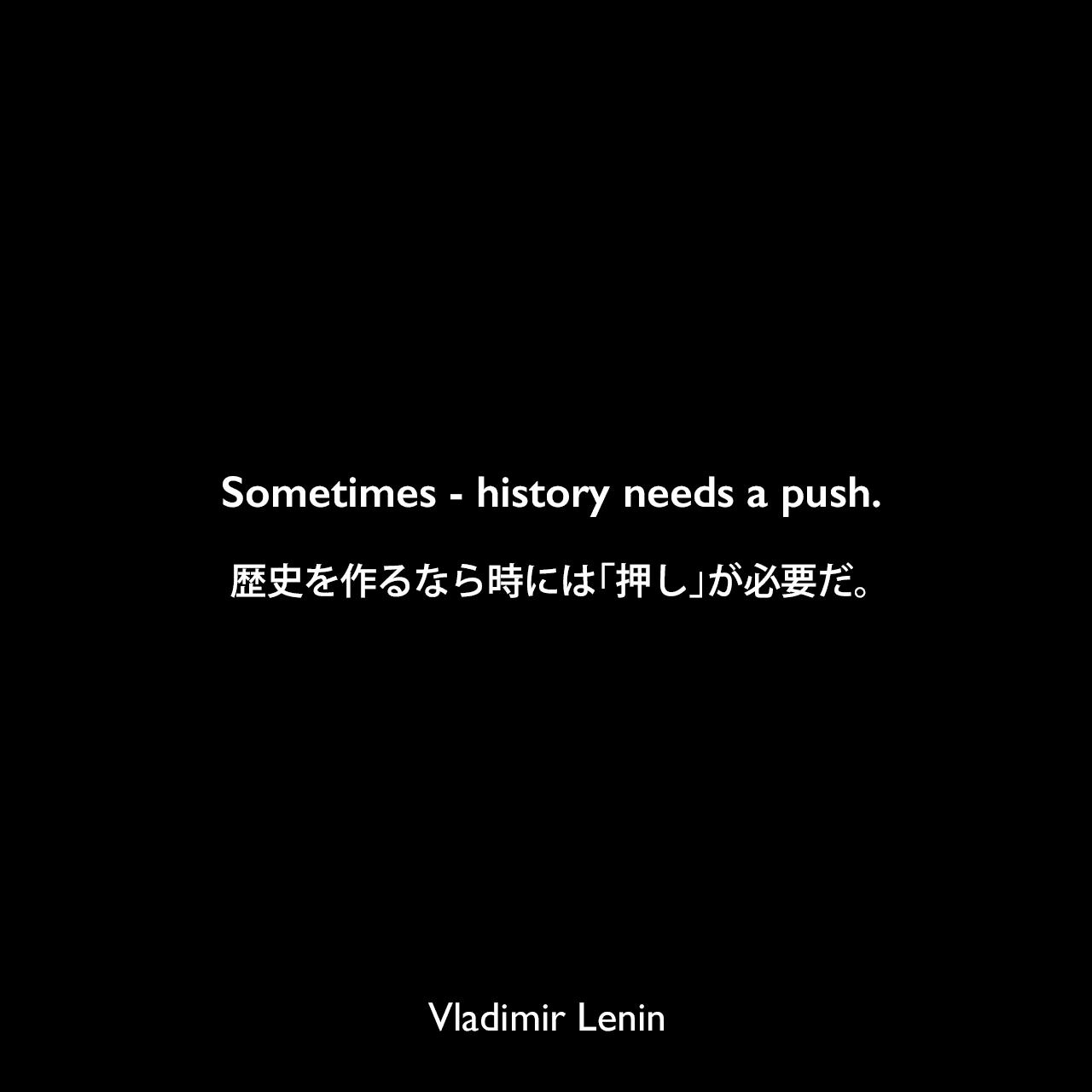 Sometimes - history needs a push.歴史を作るなら時には「押し」が必要だ。Vladimir Lenin