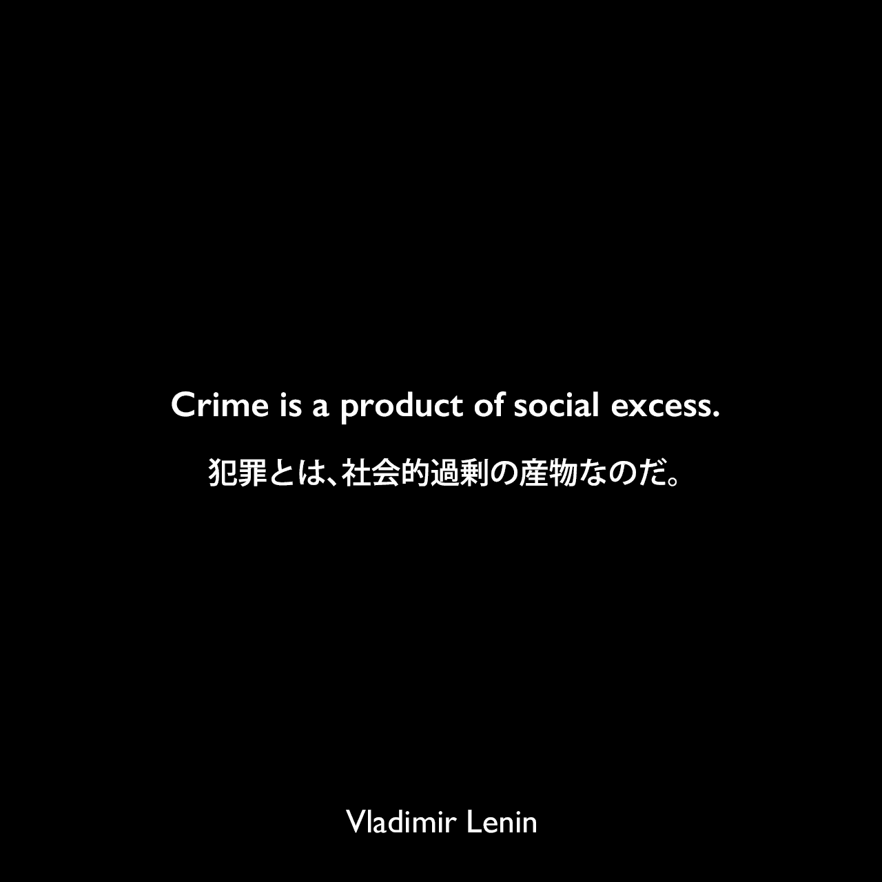 Crime is a product of social excess.犯罪とは、社会的過剰の産物なのだ。Vladimir Lenin