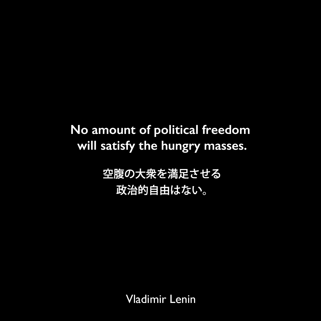 No amount of political freedom will satisfy the hungry masses.空腹の大衆を満足させる政治的自由はない。Vladimir Lenin