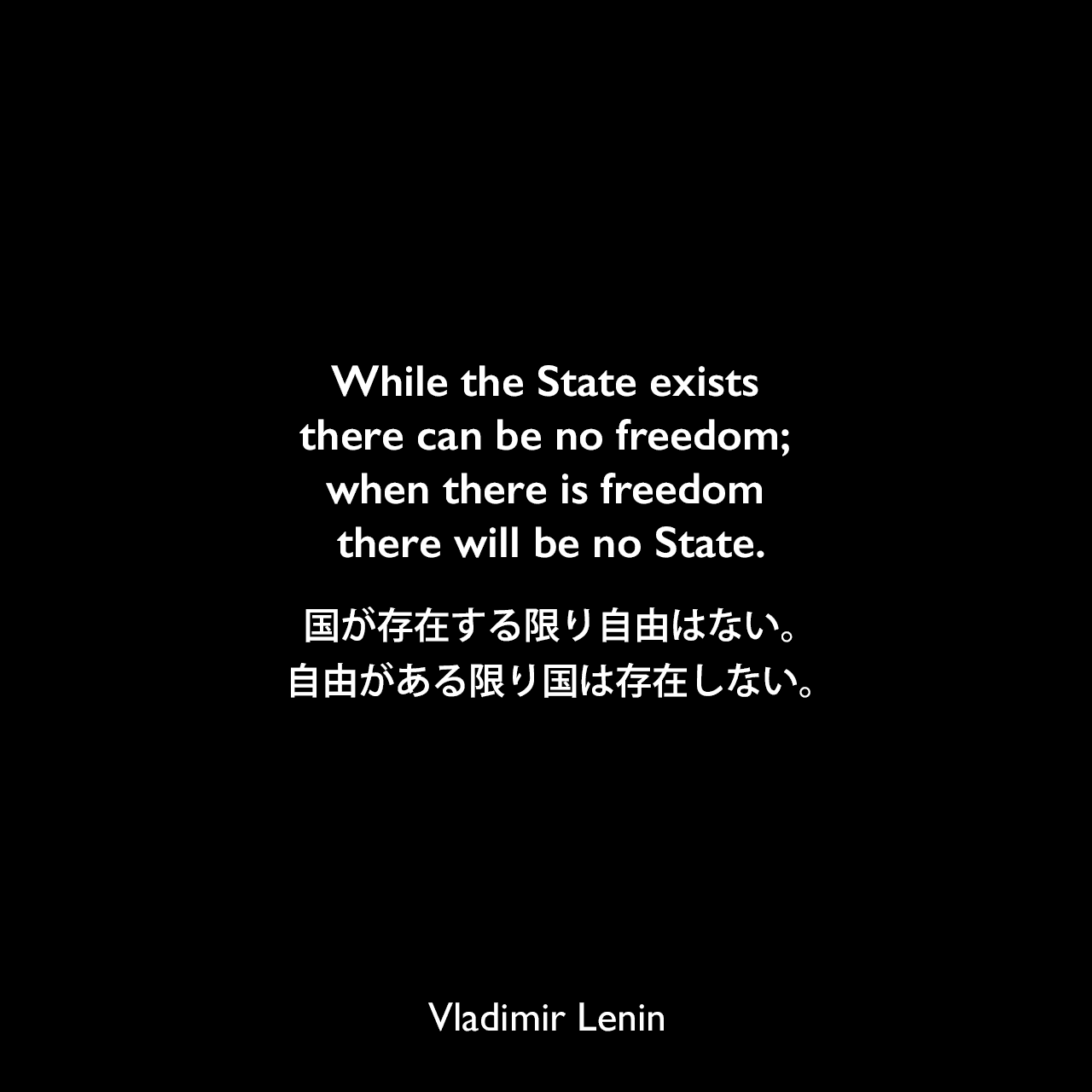 While the State exists there can be no freedom; when there is freedom there will be no State.国が存在する限り自由はない。自由がある限り国は存在しない。- レーニンの著書「国家と革命」よりVladimir Lenin