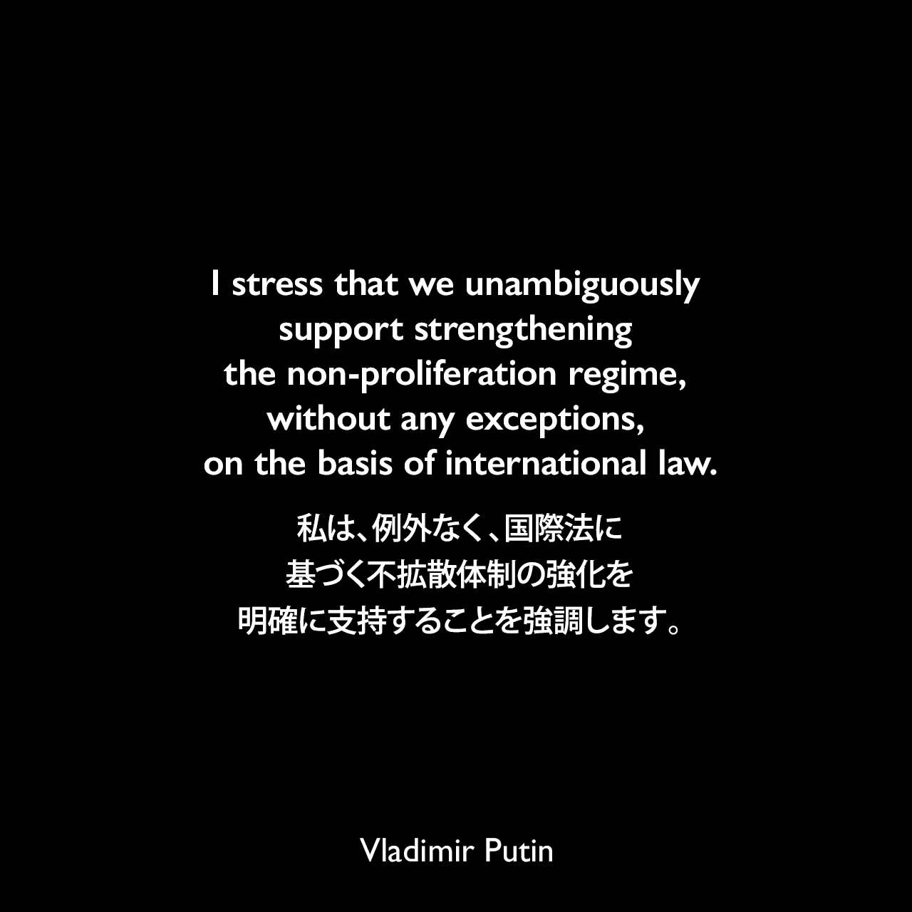I stress that we unambiguously support strengthening the non-proliferation regime, without any exceptions, on the basis of international law.私は、例外なく、国際法に基づく不拡散体制の強化を明確に支持することを強調します。- 2006年5月「kremlin.ru」よりVladimir Putin