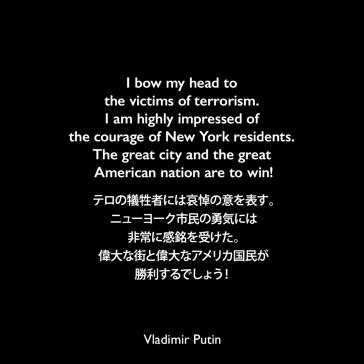 I bow my head to the victims of terrorism. I am highly impressed of the courage of New York residents. The great city and the great American nation are to win!テロの犠牲者には哀悼の意を表す。ニューヨーク市民の勇気には非常に感銘を受けた。偉大な街と偉大なアメリカ国民が勝利するでしょう!- 2011年11月15日、ワールドトレードセンターのメモリアルウォールの署名Vladimir Putin
