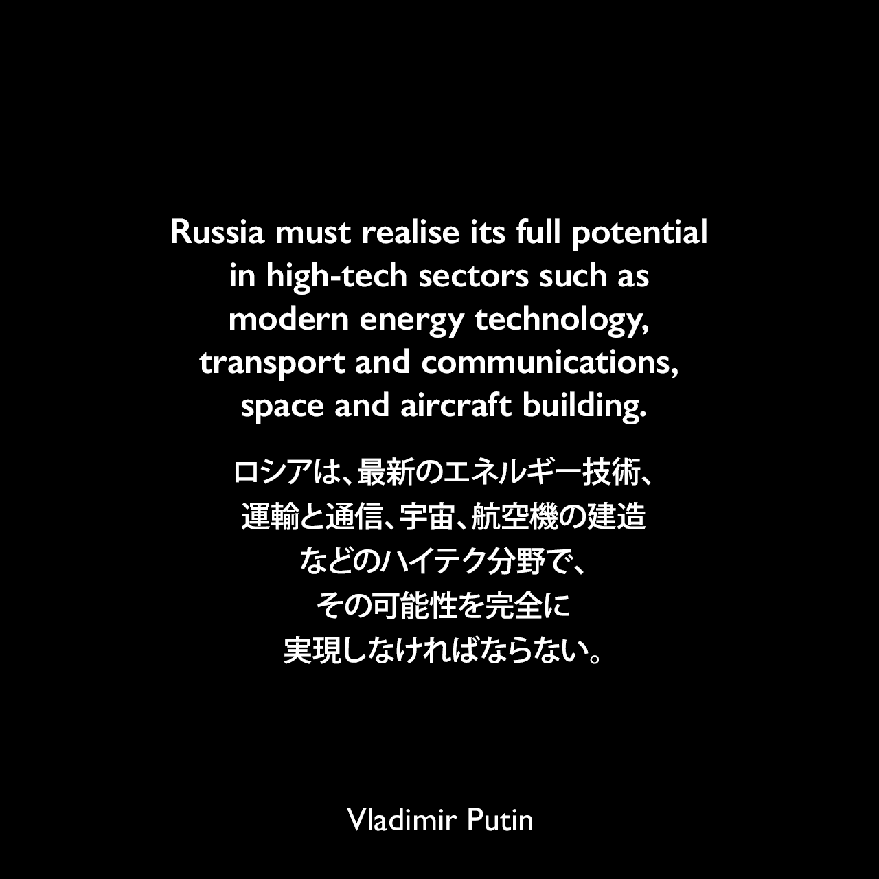 Russia must realise its full potential in high-tech sectors such as modern energy technology, transport and communications, space and aircraft building.ロシアは、最新のエネルギー技術、運輸と通信、宇宙、航空機の建造などのハイテク分野で、その可能性を完全に実現しなければならない。- 2006年5月、連邦議会での年次演説よりVladimir Putin