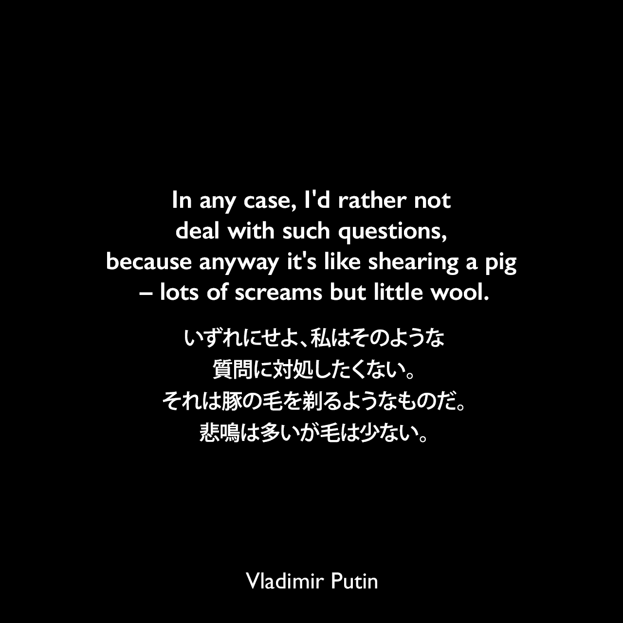 In any case, I'd rather not deal with such questions, because anyway it's like shearing a pig – lots of screams but little wool.いずれにせよ、私はそのような質問に対処したくない。それは豚の毛を剃るようなものだ。悲鳴は多いが毛は少ない。- 2013年6月 ガーディアン誌、エドワード・スノーデンの件でアメリカとの交渉についてVladimir Putin