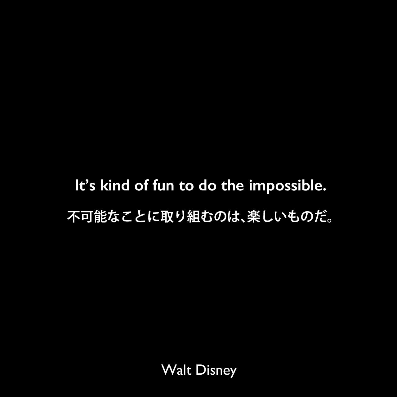 It's kind of fun to do the impossible.不可能なことに取り組むのは、楽しいものだ。- Derek Walkerによる本「Animated Architecture」よりWalt Disney