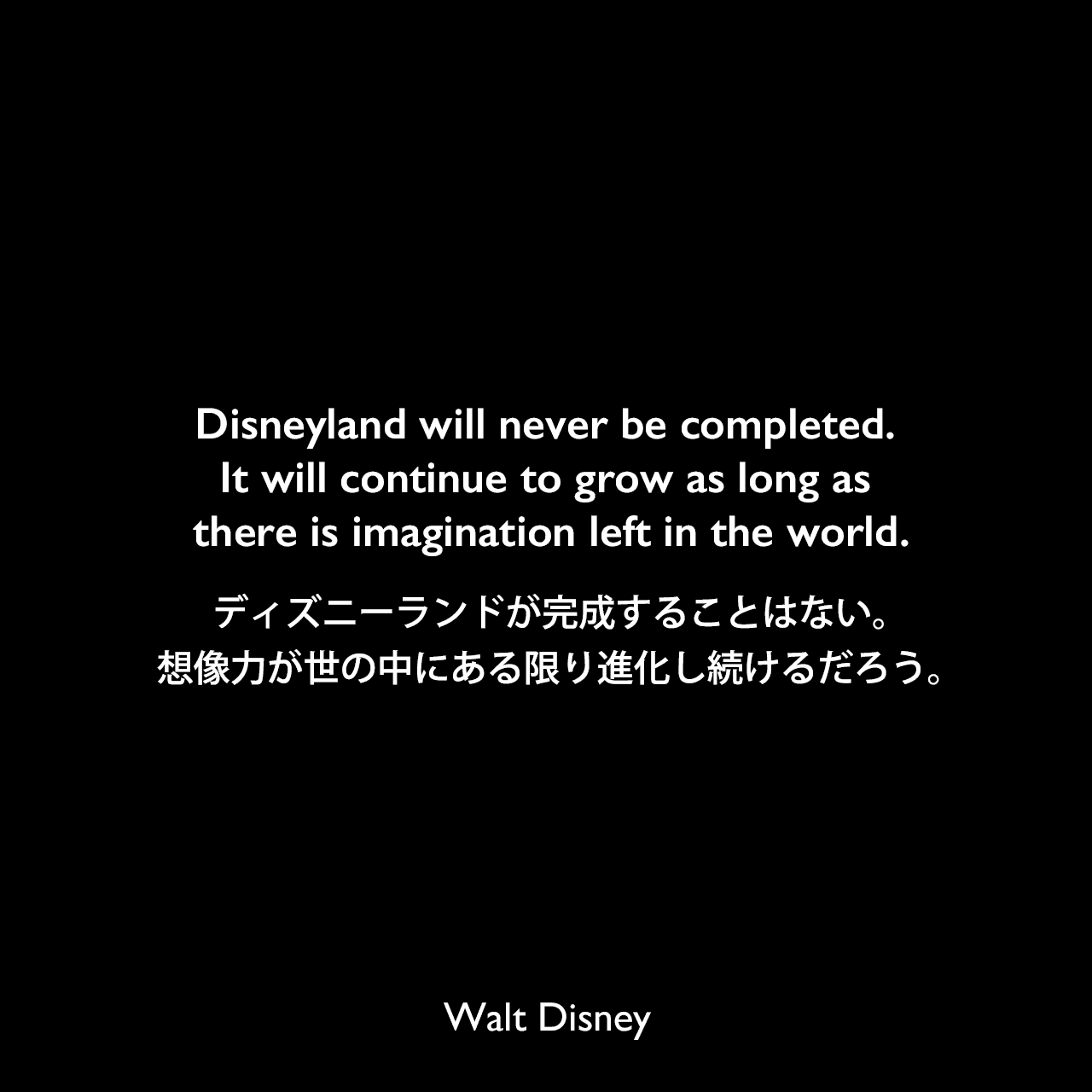 Disneyland will never be completed. It will continue to grow as long as there is imagination left in the world.ディズニーランドが完成することはない。想像力が世の中にある限り進化し続けるだろう。Walt Disney