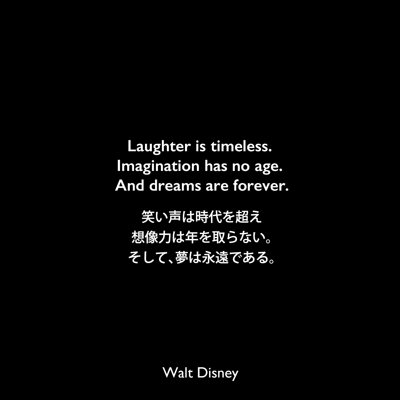 Laughter is timeless. Imagination has no age. And dreams are forever.笑い声は時代を超え、想像力は年を取らない。そして、夢は永遠である。Walt Disney