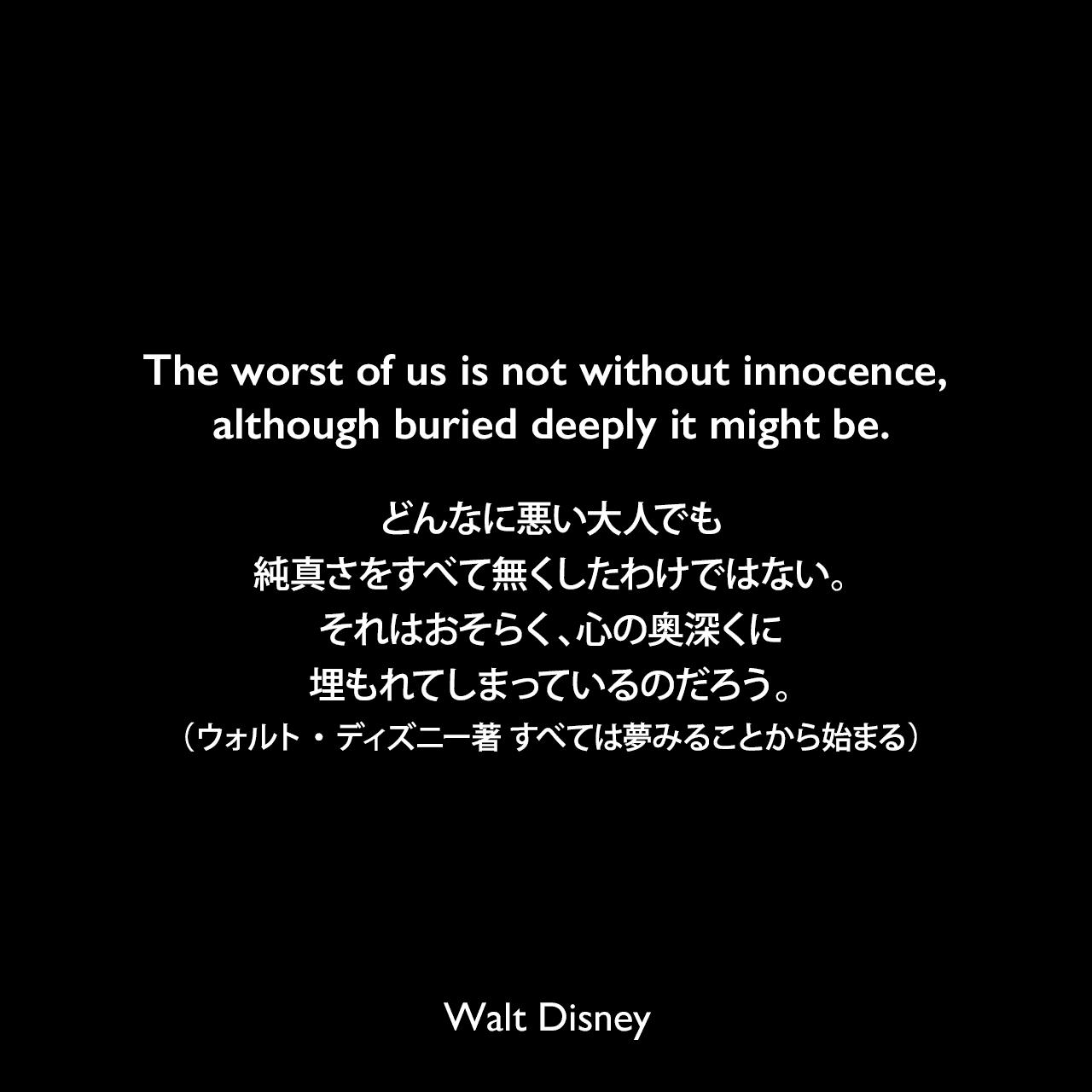The worst of us is not without innocence, although buried deeply it might be.どんなに悪い大人でも、純真さをすべて無くしたわけではない。それはおそらく、心の奥深くに埋もれてしまっているのだろう。(ウォルト・ディズニー著 すべては夢みることから始まる)Walt Disney