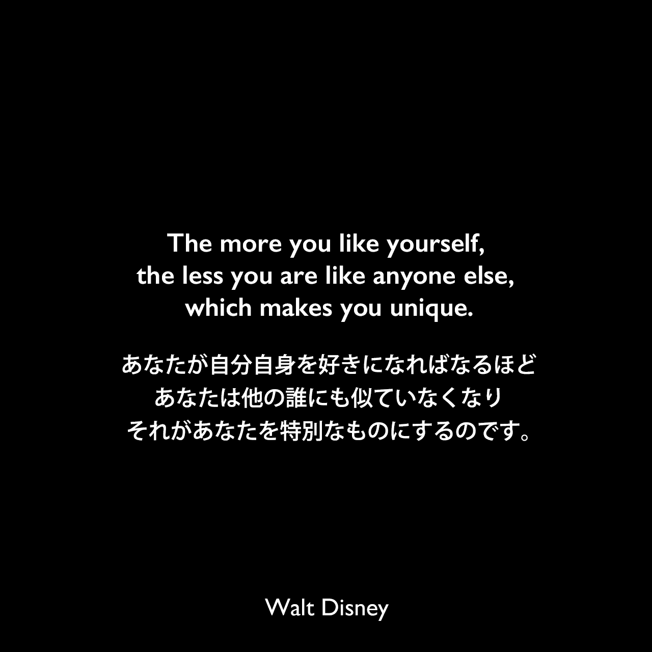 The more you like yourself, the less you are like anyone else, which makes you unique.あなたが自分自身を好きになればなるほど、あなたは他の誰にも似ていなくなり、それがあなたを特別なものにするのです。Walt Disney