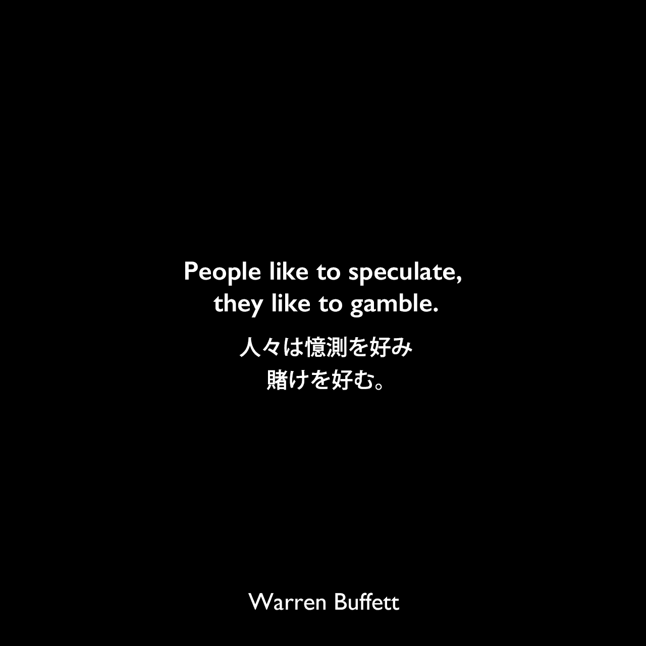 People like to speculate, they like to gamble.人々は憶測を好み、賭けを好む。Warren Buffett
