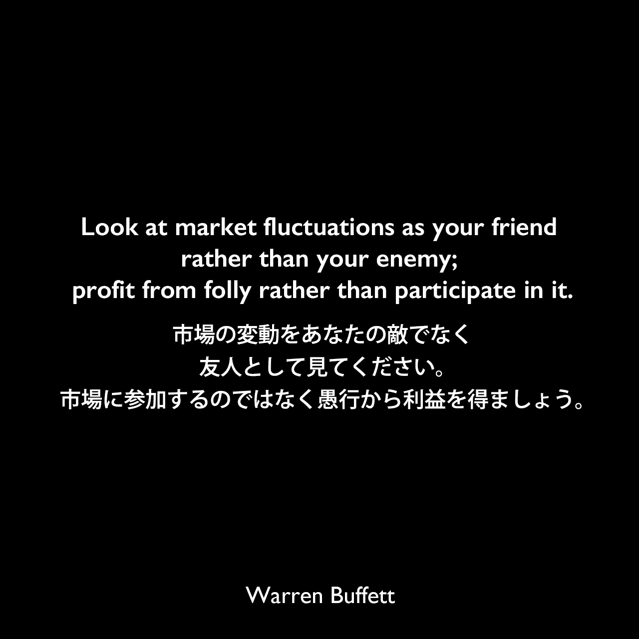Look at market fluctuations as your friend rather than your enemy; profit from folly rather than participate in it.市場の変動をあなたの敵でなく友人として見てください。市場に参加するのではなく愚行から利益を得ましょう。Warren Buffett