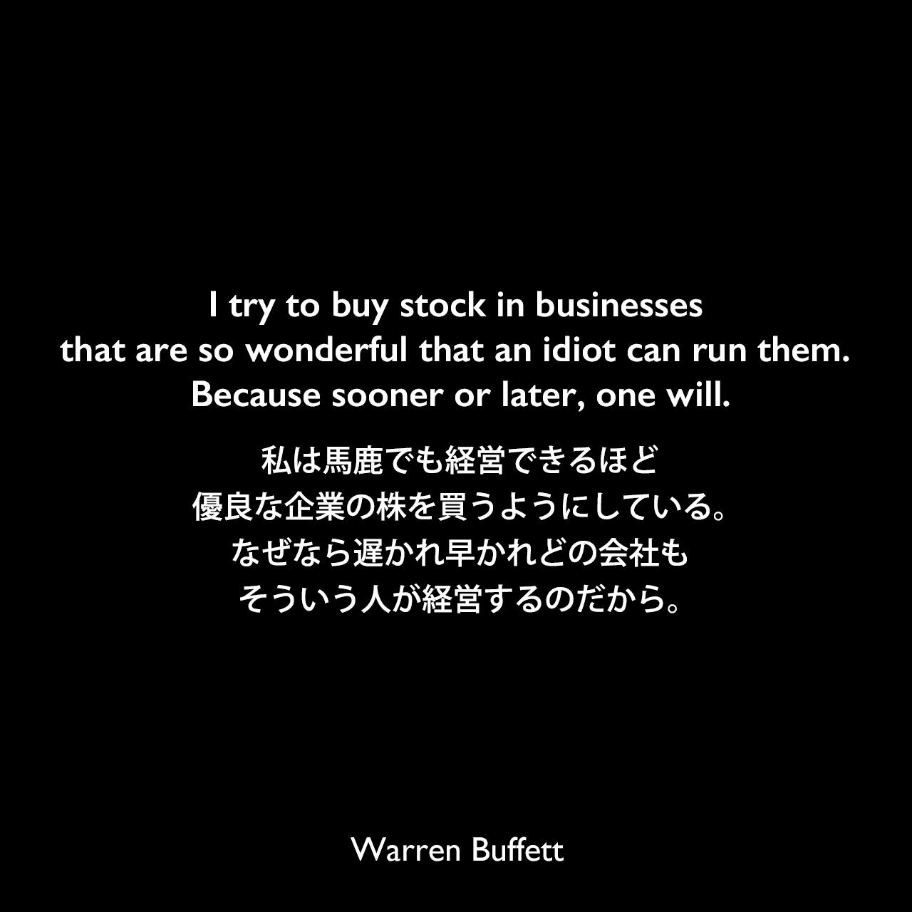 I try to buy stock in businesses that are so wonderful that an idiot can run them. Because sooner or later, one will.私は馬鹿でも経営できるほど優良な企業の株を買うようにしている。なぜなら遅かれ早かれどの会社もそういう人が経営するのだから。Warren Buffett