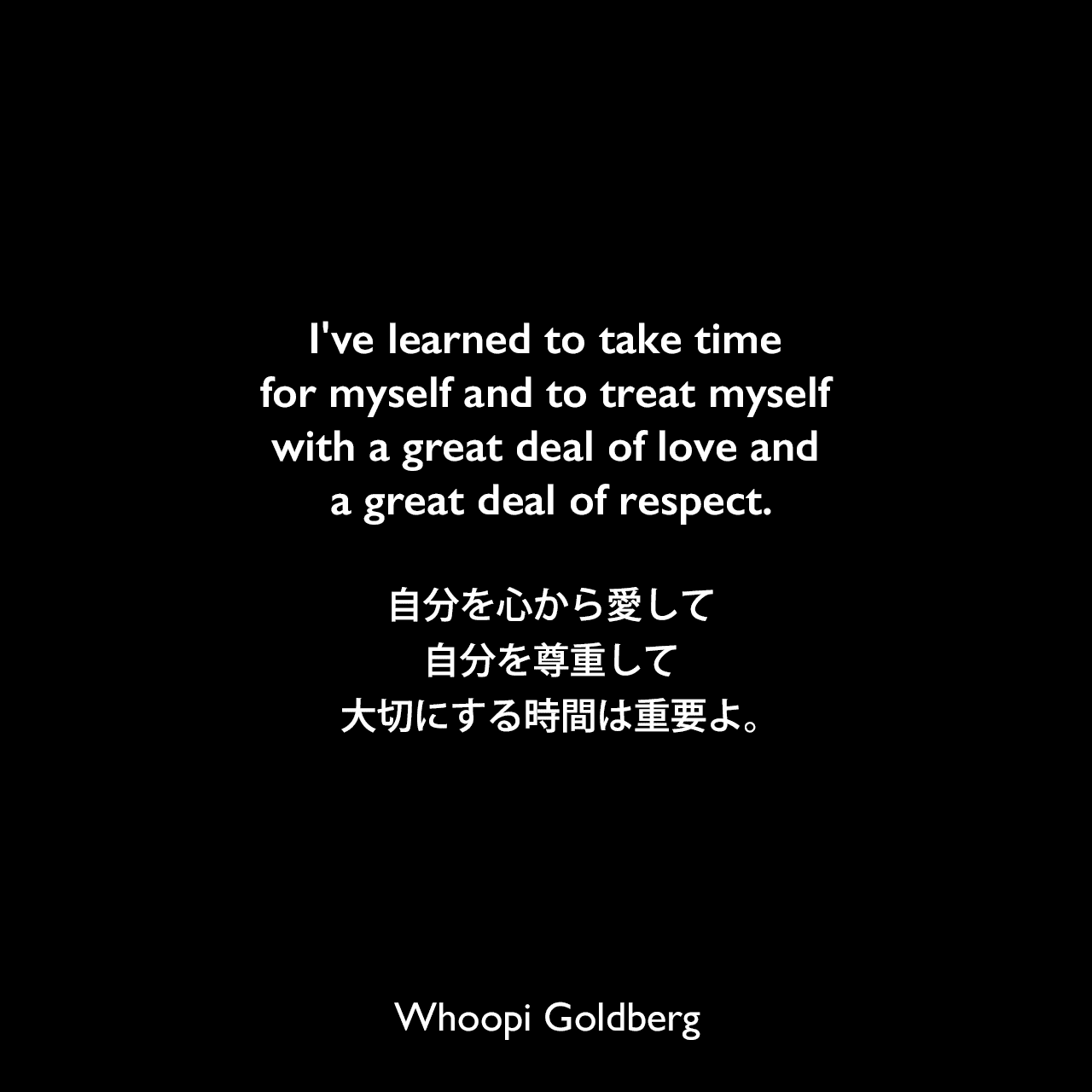 I've learned to take time for myself and to treat myself with a great deal of love and a great deal of respect.自分を心から愛して、自分を尊重して、大切にする時間は重要よ。