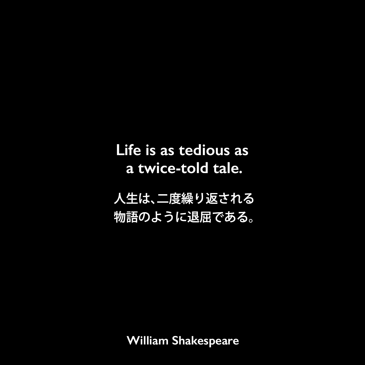 Life is as tedious as a twice-told tale.人生は、二度繰り返される物語のように退屈である。William Shakespeare