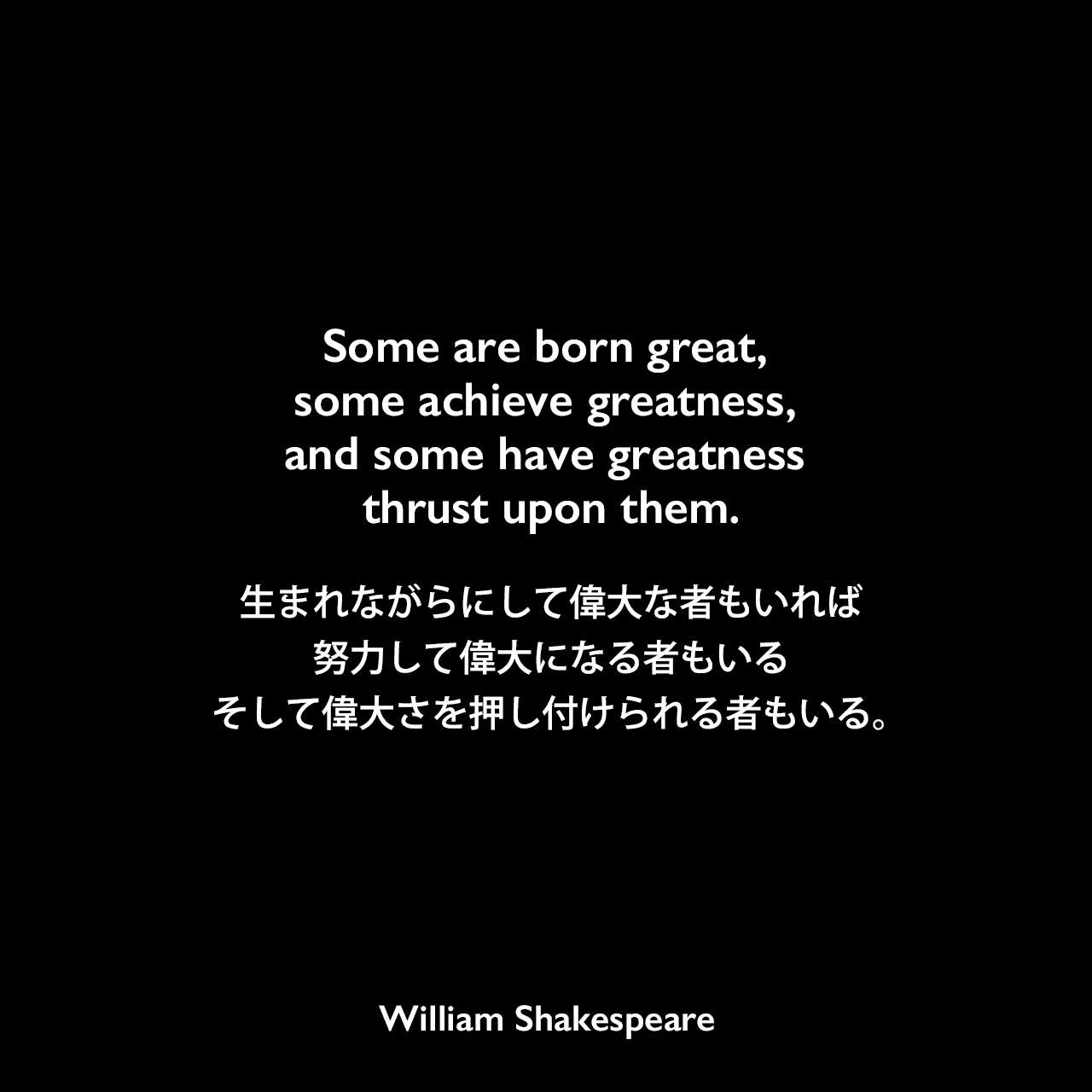 Some are born great, some achieve greatness, and some have greatness thrust upon them.生まれながらにして偉大な者もいれば、努力して偉大になる者もいる、そして偉大さを押し付けられる者もいる。William Shakespeare