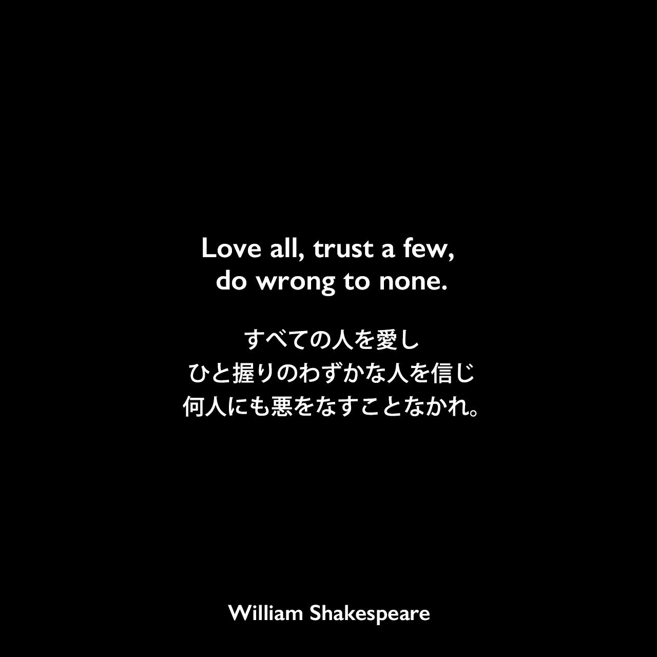 Love all, trust a few, do wrong to none.すべての人を愛し、ひと握りのわずかな人を信じ、何人にも悪をなすことなかれ。William Shakespeare