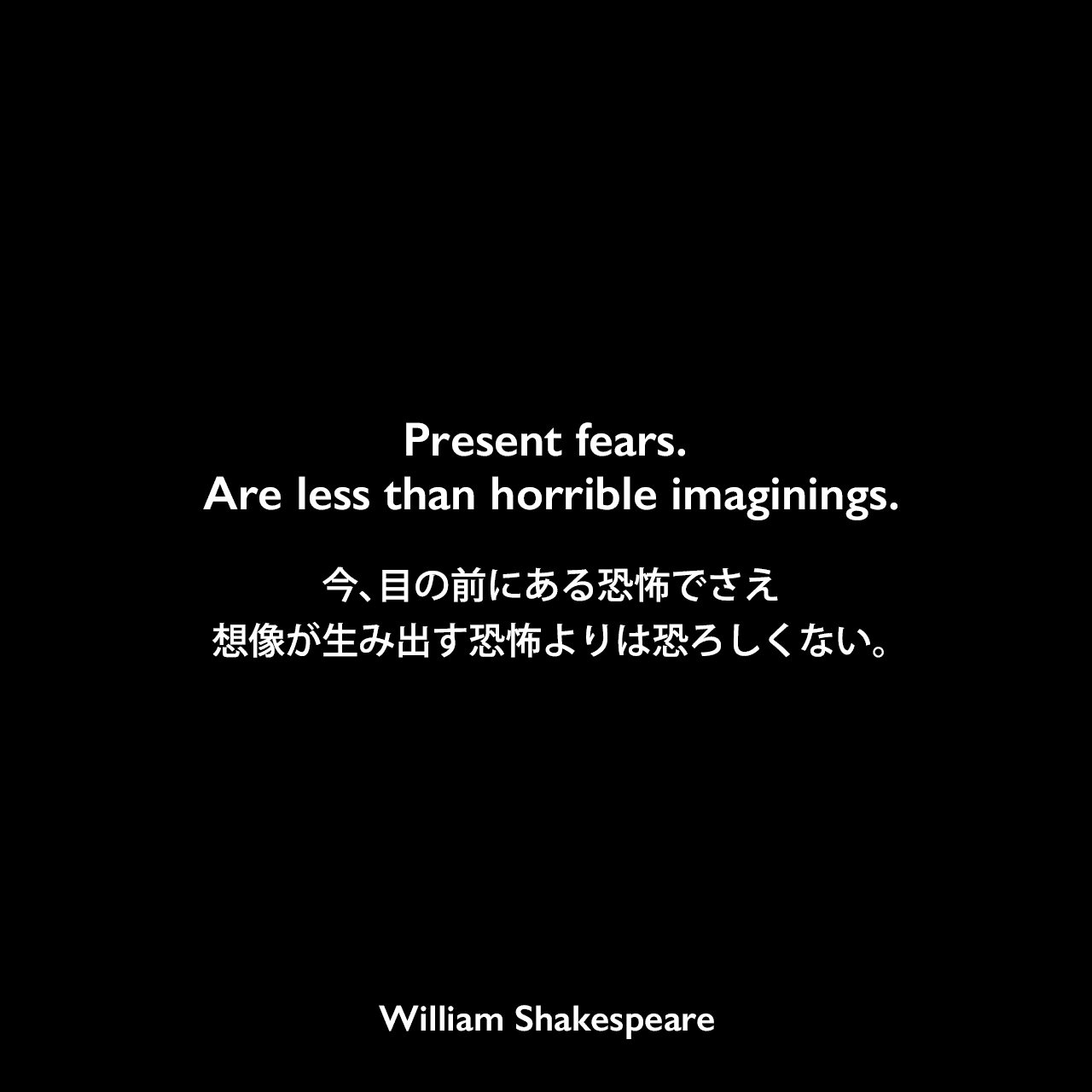 Present fears. Are less than horrible imaginings.今、目の前にある恐怖でさえ想像が生み出す恐怖よりは恐ろしくない。William Shakespeare