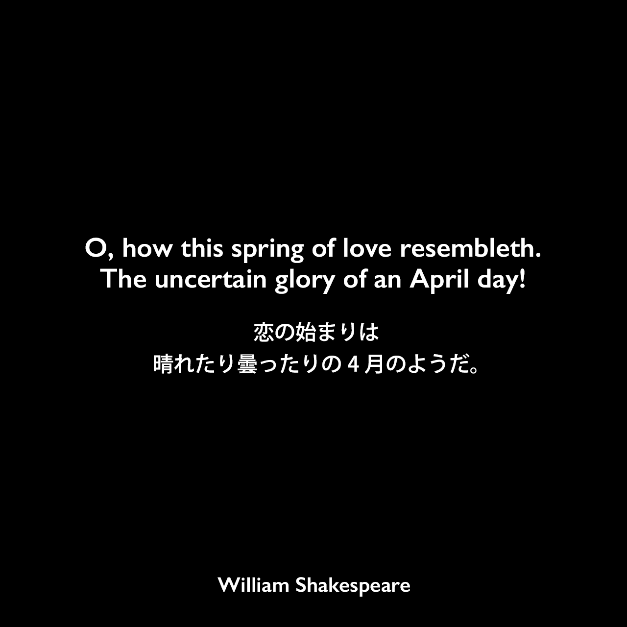 O, how this spring of love resembleth. The uncertain glory of an April day! 恋の始まりは晴れたり曇ったりの4月のようだ。William Shakespeare