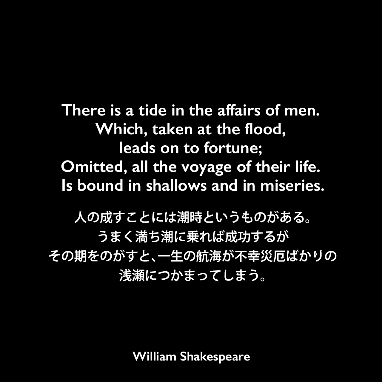 There is a tide in the affairs of men. Which, taken at the flood, leads on to fortune; Omitted, all the voyage of their life. Is bound in shallows and in miseries.人の成すことには潮時というものがある。うまく満ち潮に乗れば成功するが、その期をのがすと、一生の航海が不幸災厄ばかりの浅瀬につかまってしまう。William Shakespeare