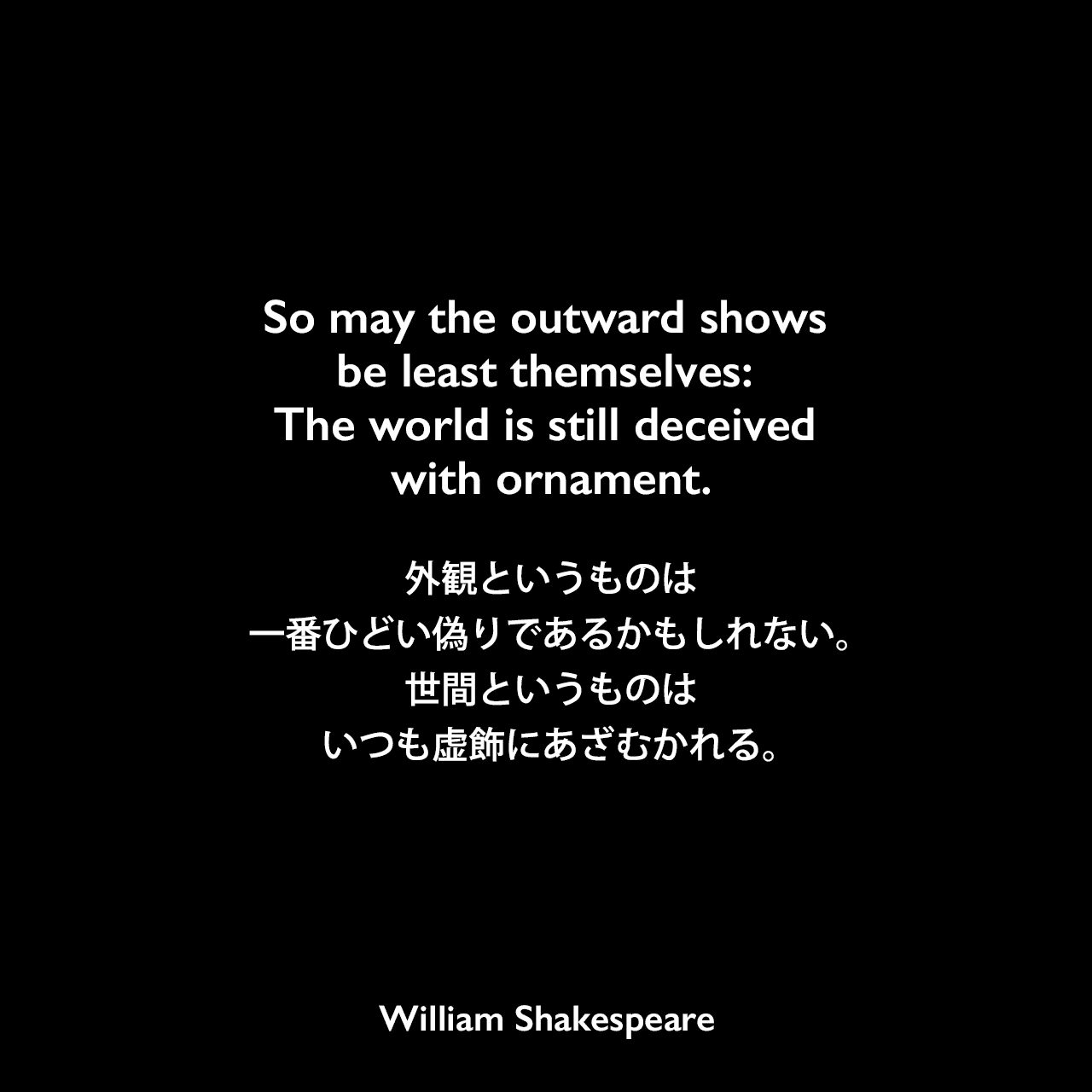 So may the outward shows be least themselves: The world is still deceived with ornament.外観というものは、一番ひどい偽りであるかもしれない。世間というものはいつも虚飾にあざむかれる。William Shakespeare