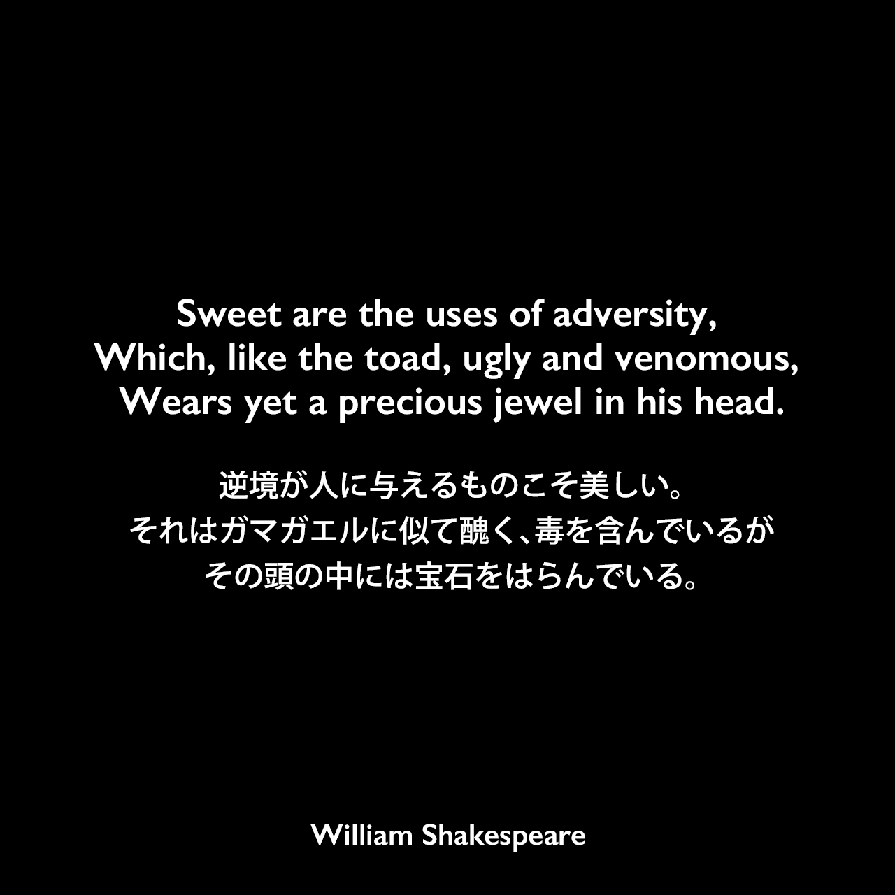 Sweet are the uses of adversity, Which, like the toad, ugly and venomous, Wears yet a precious jewel in his head.逆境が人に与えるものこそ美しい。それはガマガエルに似て醜く、毒を含んでいるが、その頭の中には宝石をはらんでいる。William Shakespeare