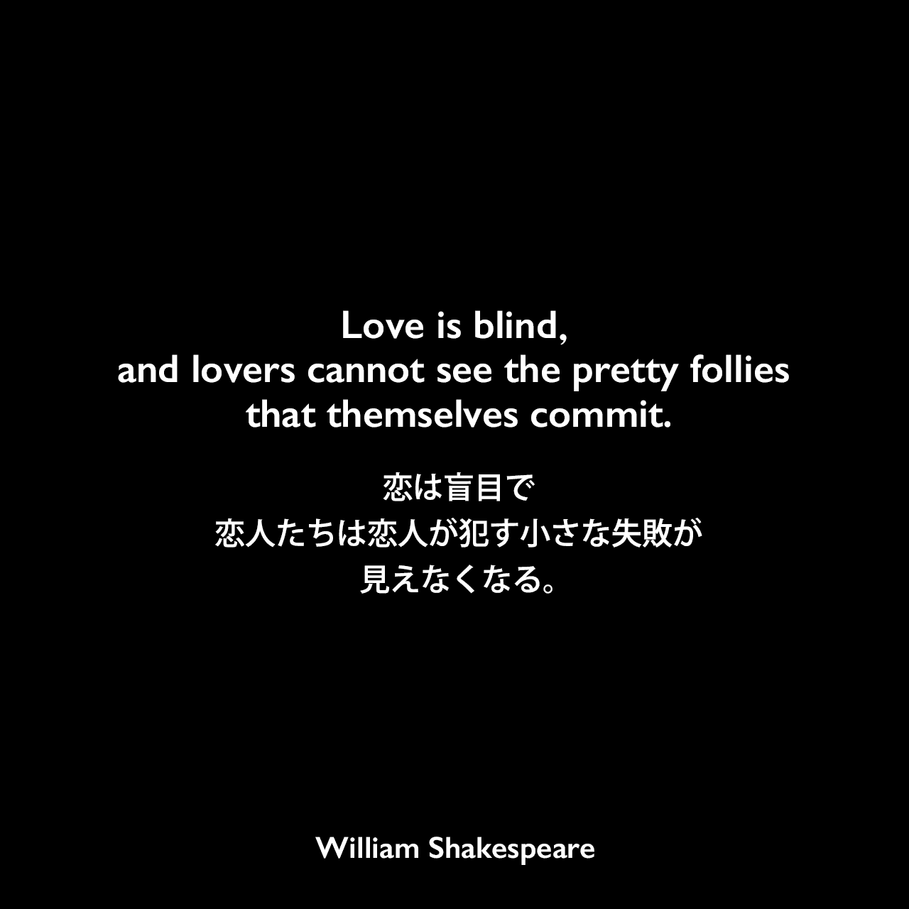 Love is blind,and lovers cannot see the pretty follies that themselves commit.恋は盲目で、恋人たちは恋人が犯す小さな失敗が見えなくなる。